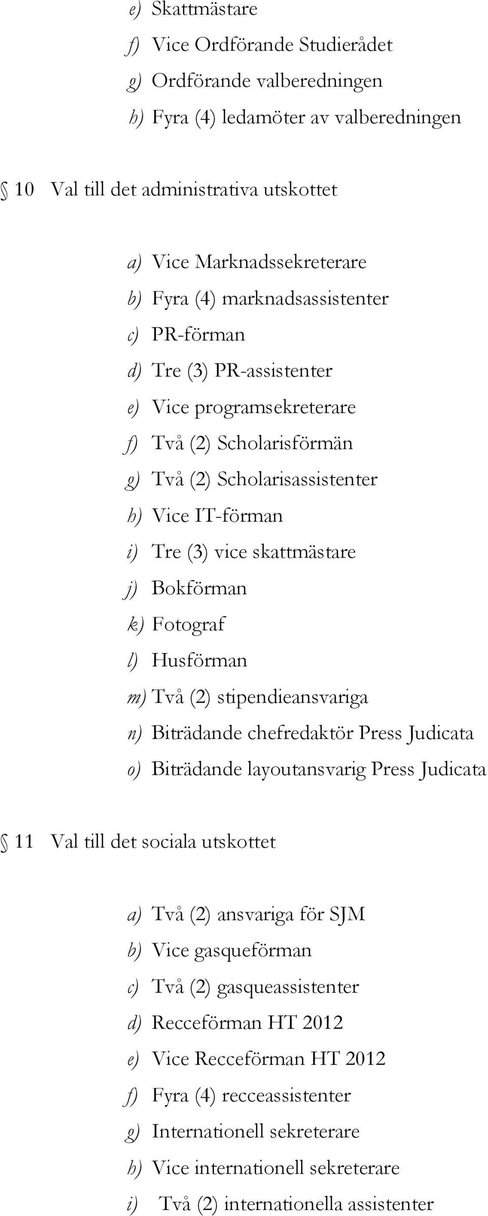 Bokförman k) Fotograf l) Husförman m) Två (2) stipendieansvariga n) Biträdande chefredaktör Press Judicata o) Biträdande layoutansvarig Press Judicata 11 Val till det sociala utskottet a) Två (2)