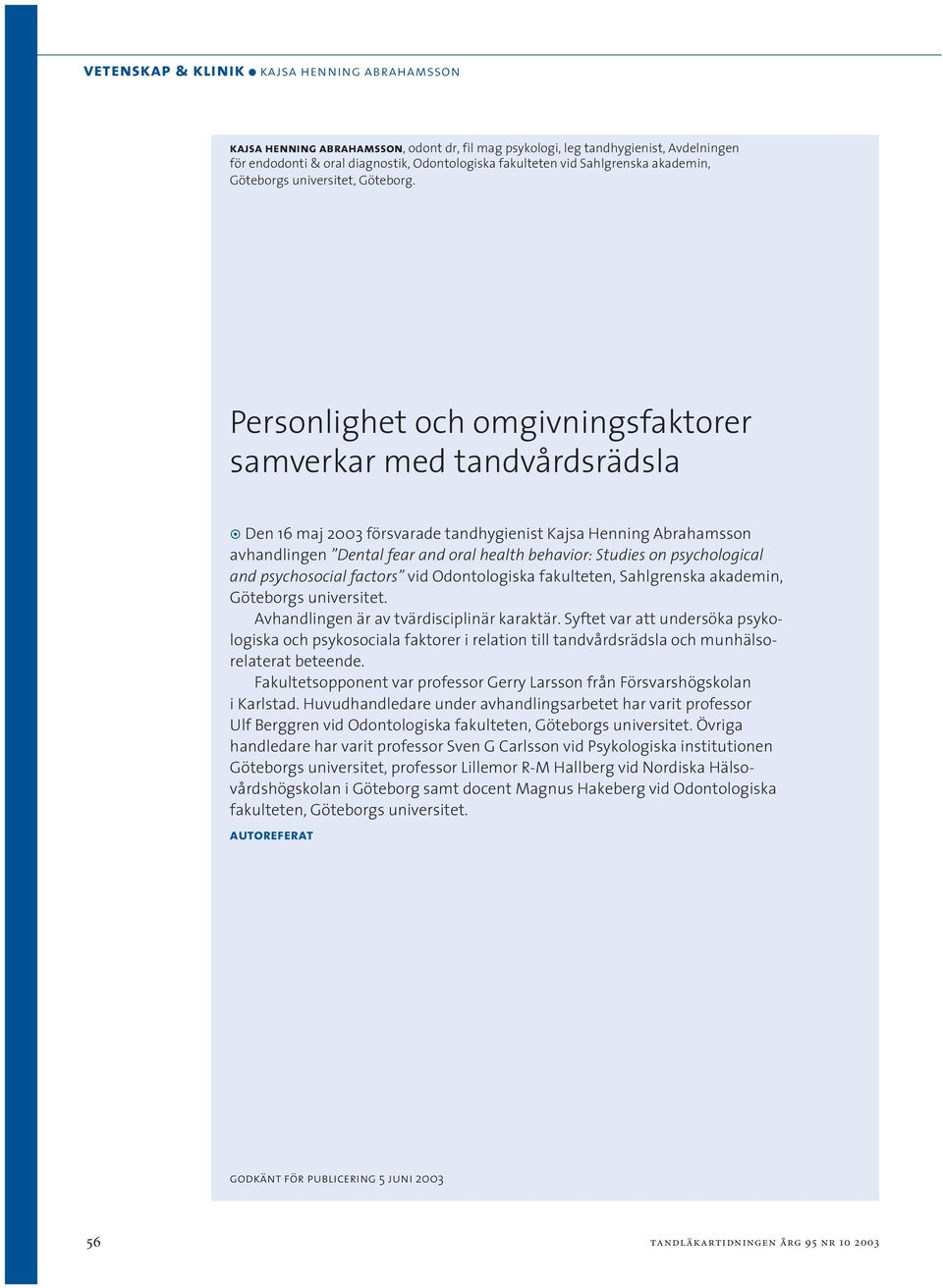 Personlighet och omgivningsfaktorer samverkar med tandvårdsrädsla Den 16 maj 2003 försvarade tandhygienist Kajsa Henning Abrahamsson avhandlingen Dental fear and oral health behavior: Studies on
