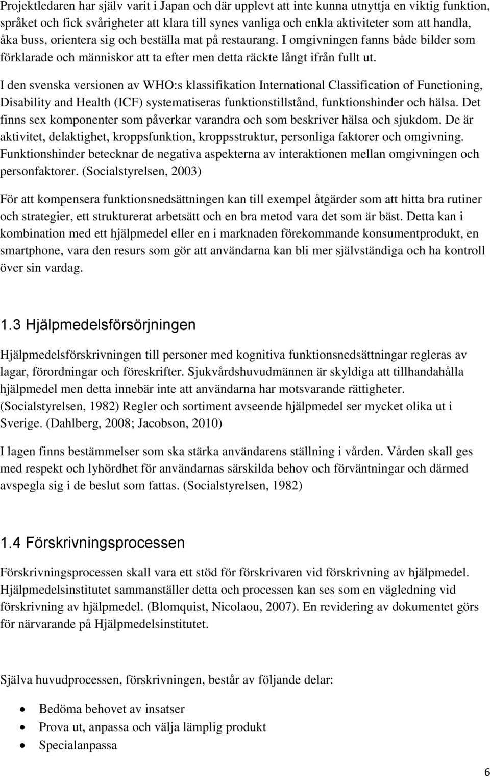 I den svenska versionen av WHO:s klassifikation International Classification of Functioning, Disability and Health (ICF) systematiseras funktionstillstånd, funktionshinder och hälsa.