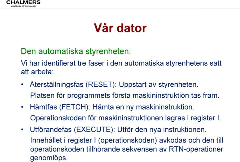 Hämtfas (FETCH): Hämta en ny maskininstruktion. Operationskoden för maskininstruktionen lagras i register I.