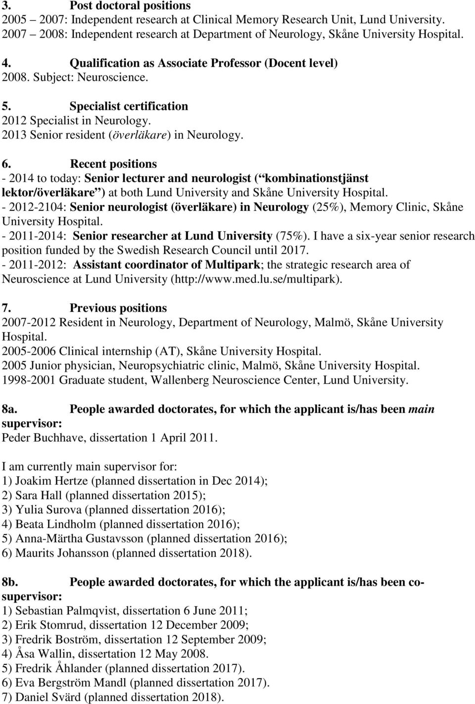 Recent positions - 2014 to today: Senior lecturer and neurologist ( kombinationstjänst lektor/överläkare ) at both Lund University and Skåne University Hospital.