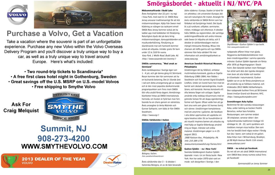 Here s what s included: Two round-trip tickets to Scandinavia* A free first class hotel night in Gothenburg, Sweden Great savings off the U.S. MSRP on U.S.-model Volvos Free shipping to Smythe Volvo Ask For Craig Melquist Summit, NJ 908-273-4200 WWW.