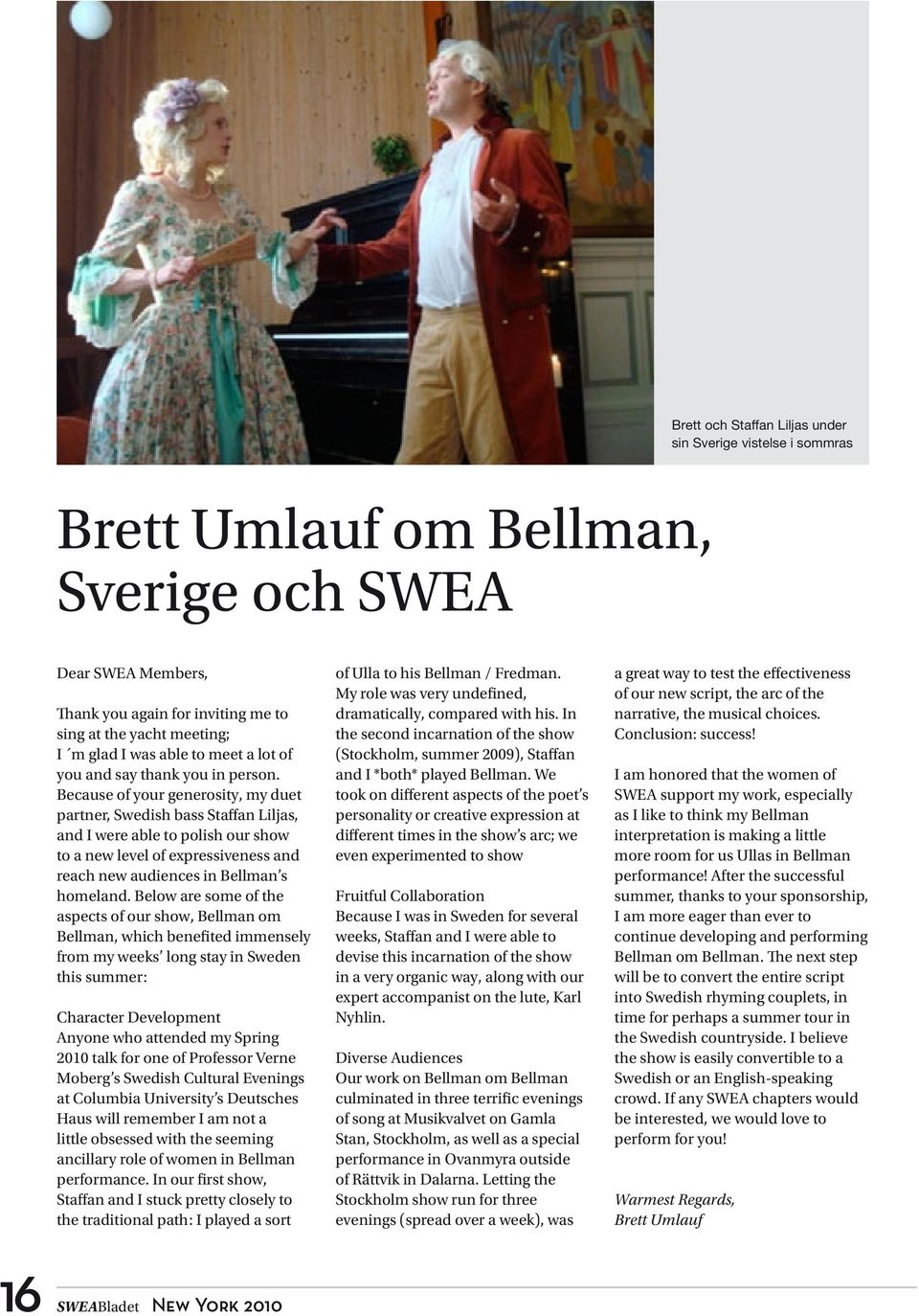 Because of your generosity, my duet partner, Swedish bass Staffan Liljas, and I were able to polish our show to a new level of expressiveness and reach new audiences in Bellman s homeland.