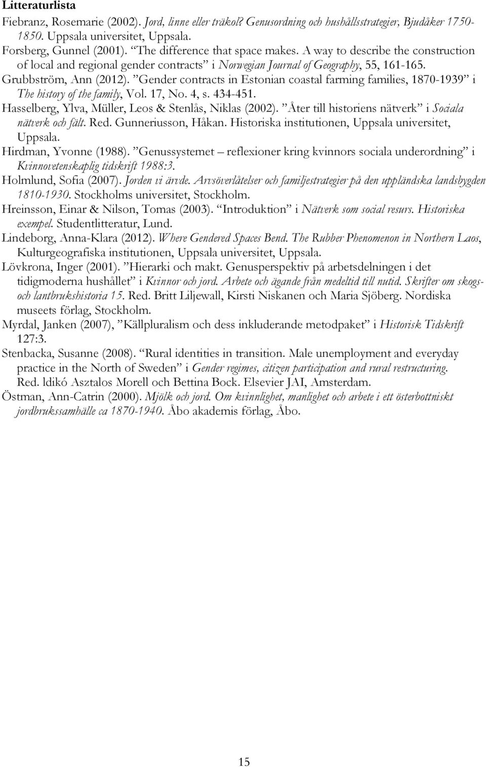 Gender contracts in Estonian coastal farming families, 1870-1939 i The history of the family, Vol. 17, No. 4, s. 434-451. Hasselberg, Ylva, Müller, Leos & Stenlås, Niklas (2002).