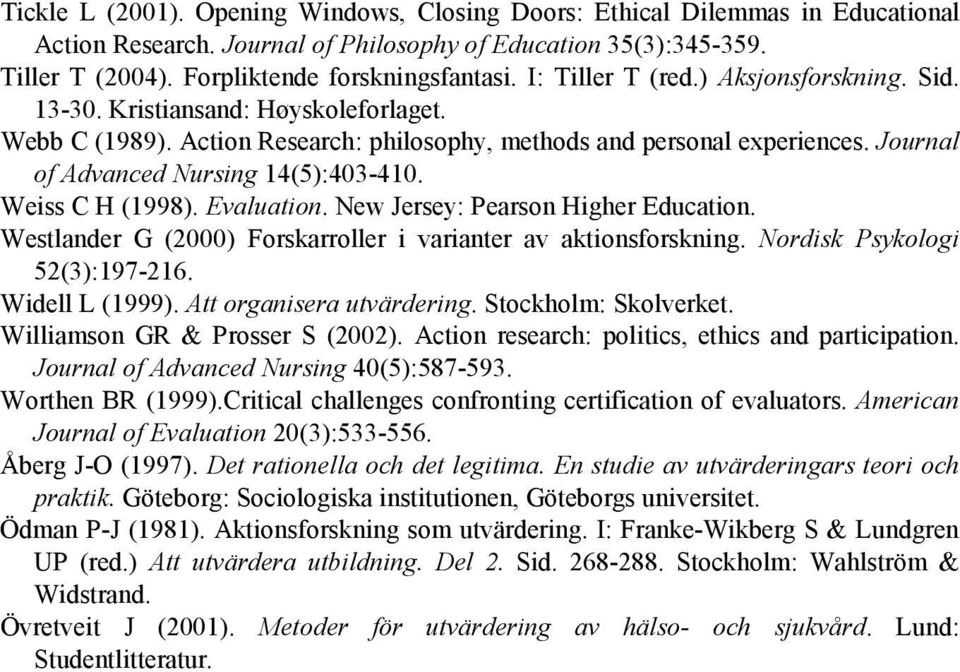 Journal of Advanced Nursing 14(5):403-410. Weiss C H (1998). Evaluation. New Jersey: Pearson Higher Education. Westlander G (2000) Forskarroller i varianter av aktionsforskning.
