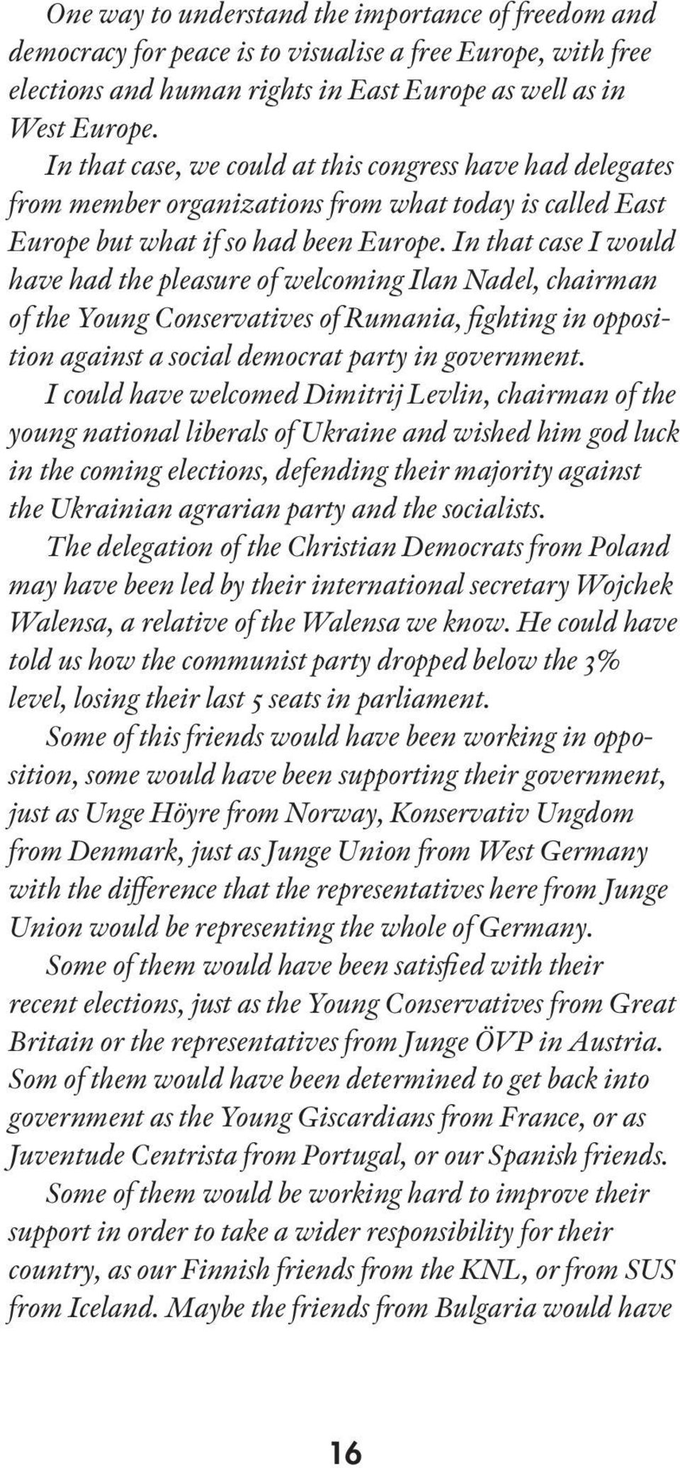 In that case I would have had the pleasure of welcoming Ilan Nadel, chairman of the Young Conservatives of Rumania, fighting in opposition against a social democrat party in government.