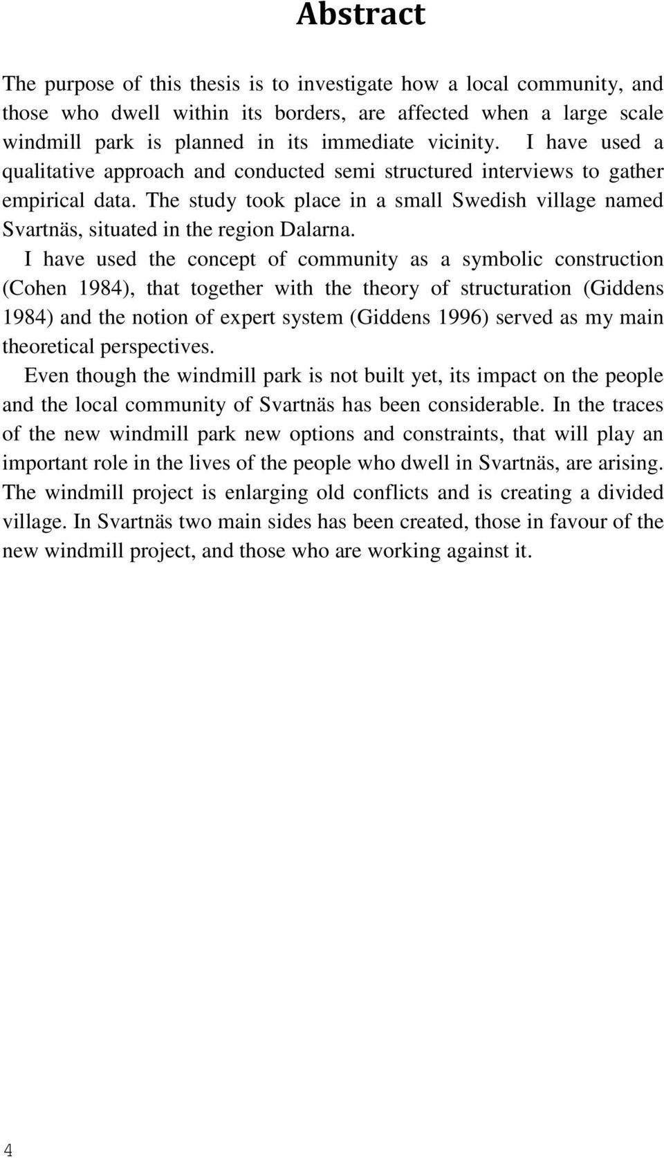 I have used the concept of community as a symbolic construction (Cohen 1984), that together with the theory of structuration (Giddens 1984) and the notion of expert system (Giddens 1996) served as my