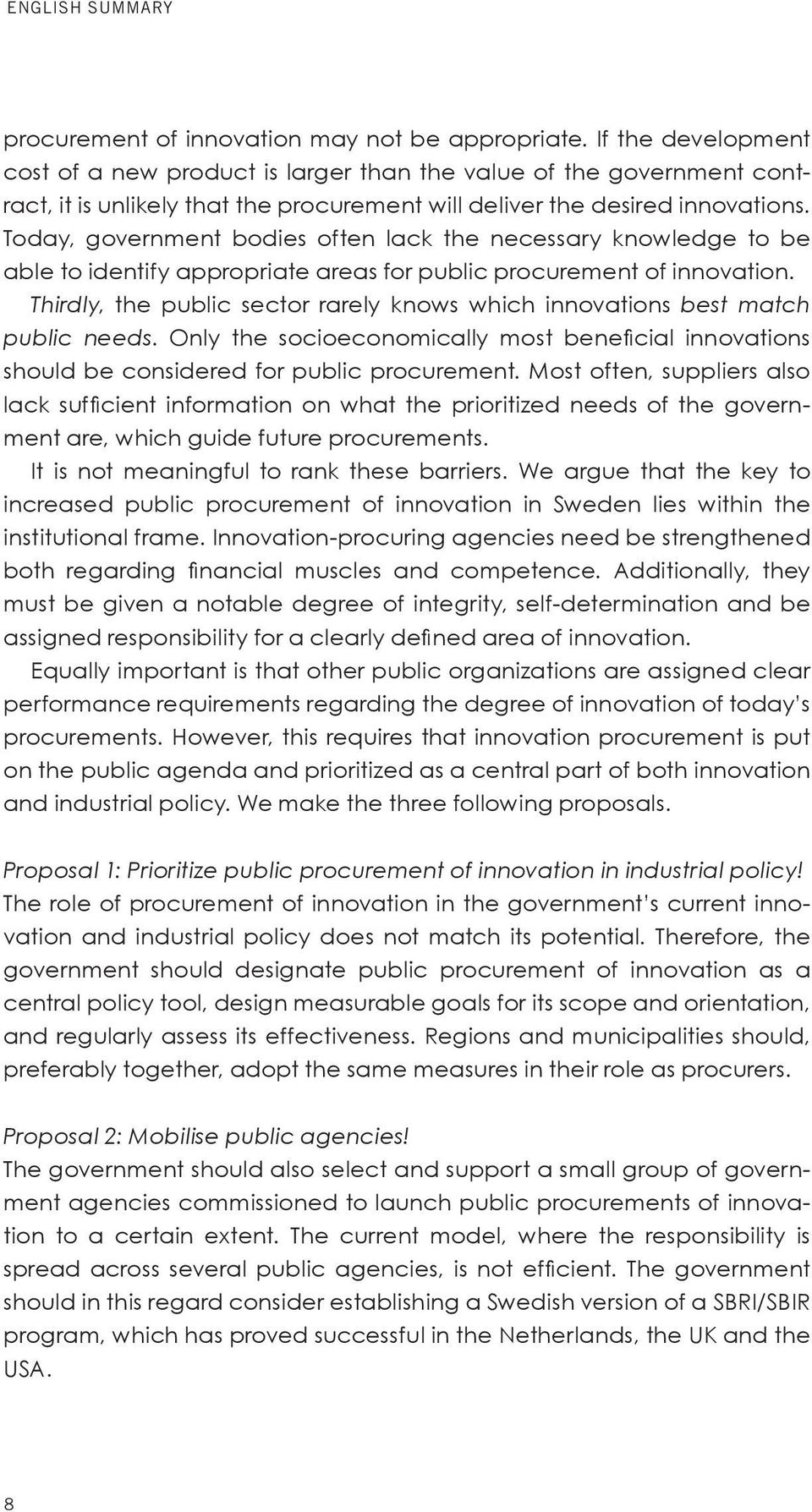 Today, government bodies often lack the necessary knowledge to be able to identify appropriate areas for public procurement of innovation.