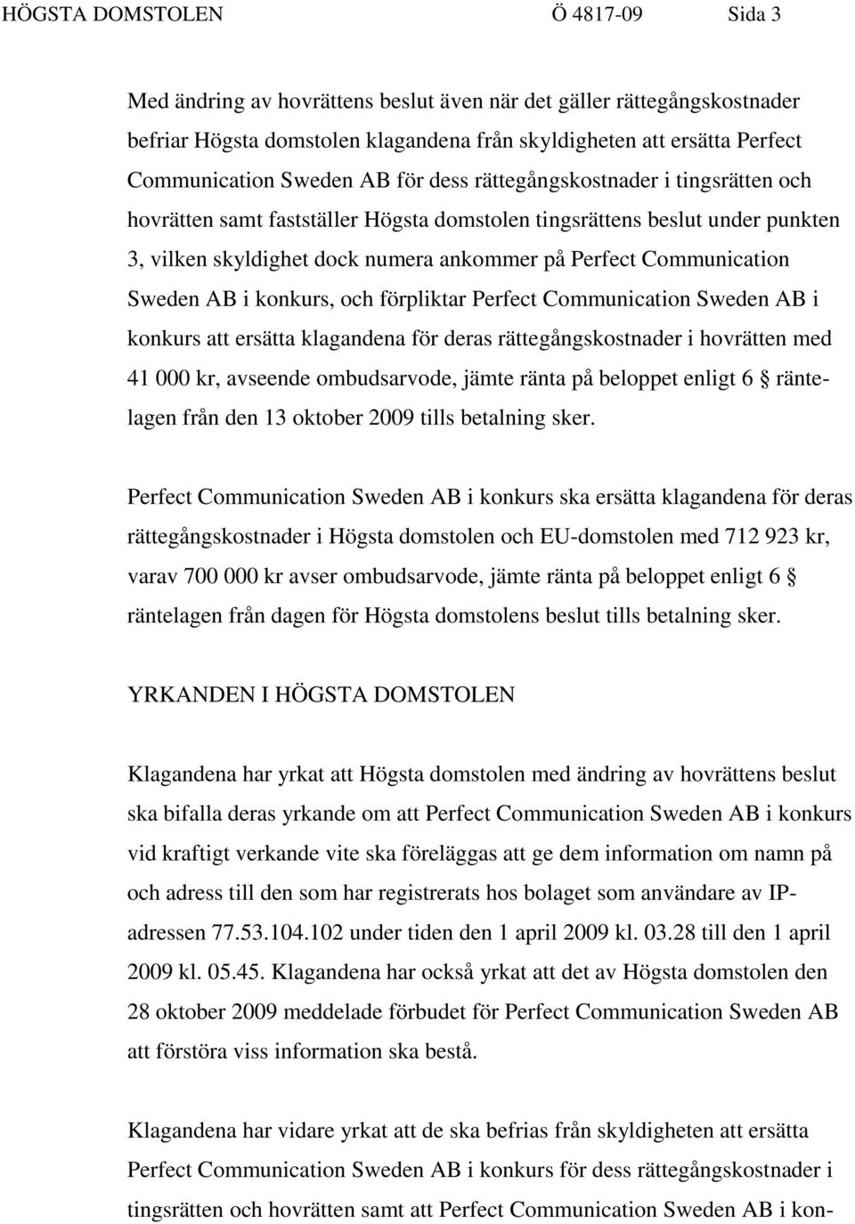 Communication Sweden AB i konkurs, och förpliktar Perfect Communication Sweden AB i konkurs att ersätta klagandena för deras rättegångskostnader i hovrätten med 41 000 kr, avseende ombudsarvode,