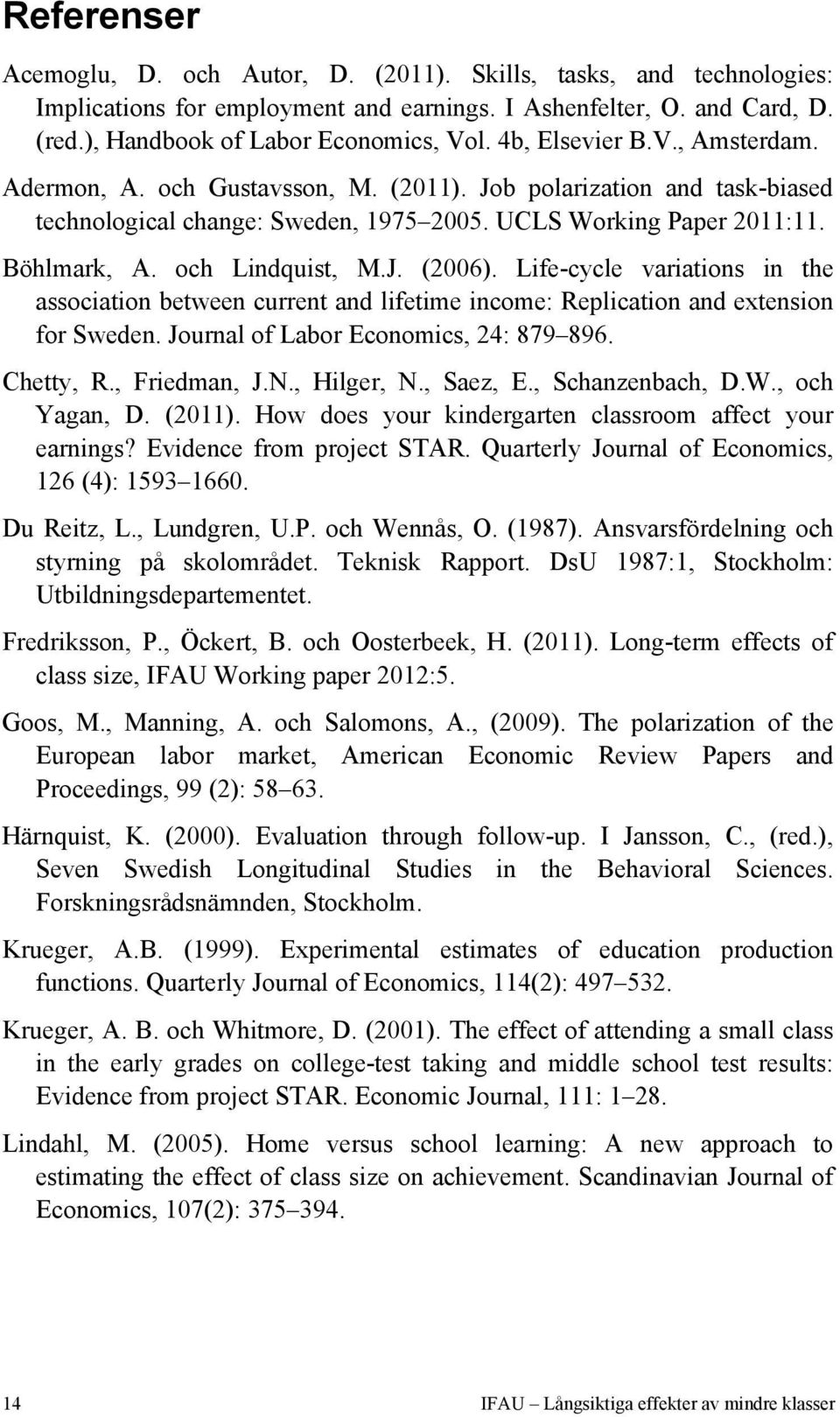 och Lindquist, M.J. (2006). Life-cycle variations in the association between current and lifetime income: Replication and extension for Sweden. Journal of Labor Economics, 24: 879 896. Chetty, R.