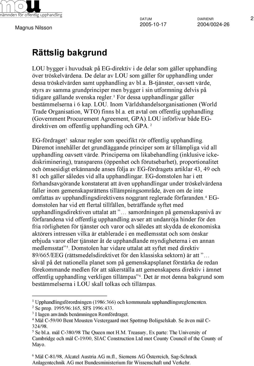 1 För dessa upphandlingar gäller bestämmelserna i 6 kap. LOU. Inom Världshandelsorganisationen (World Trade Organisation, WTO) finns bl.a. ett avtal om offentlig upphandling (Government Procurement Agreement, GPA).