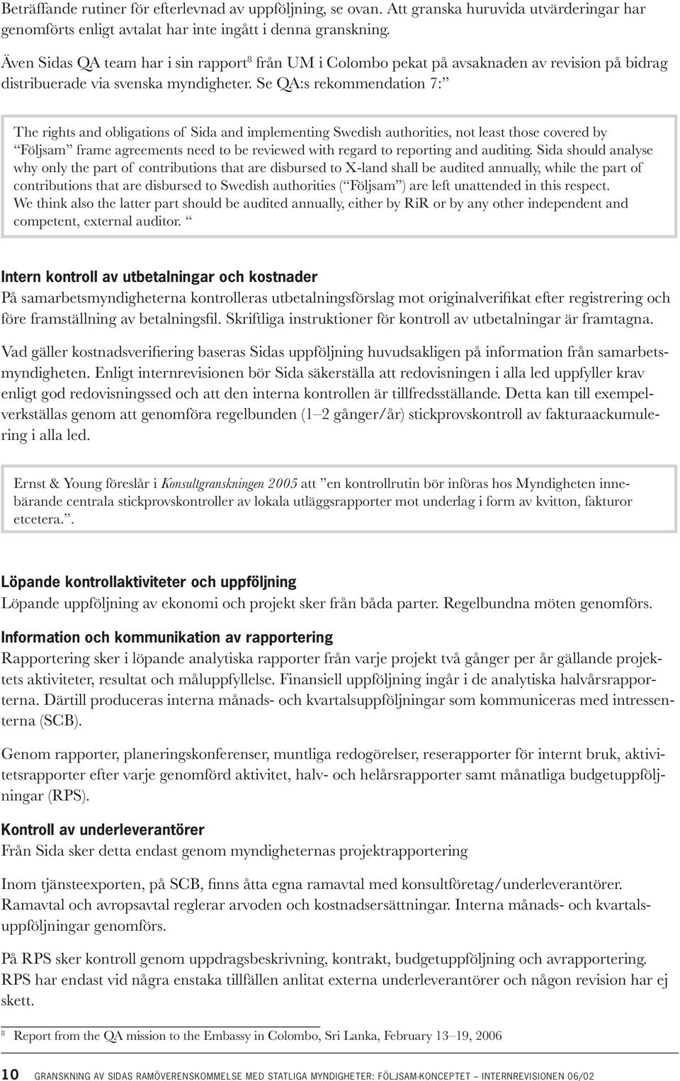 Se QA:s rekommendation 7: The rights and obligations of Sida and implementing Swedish authorities, not least those covered by Följsam frame agreements need to be reviewed with regard to reporting and