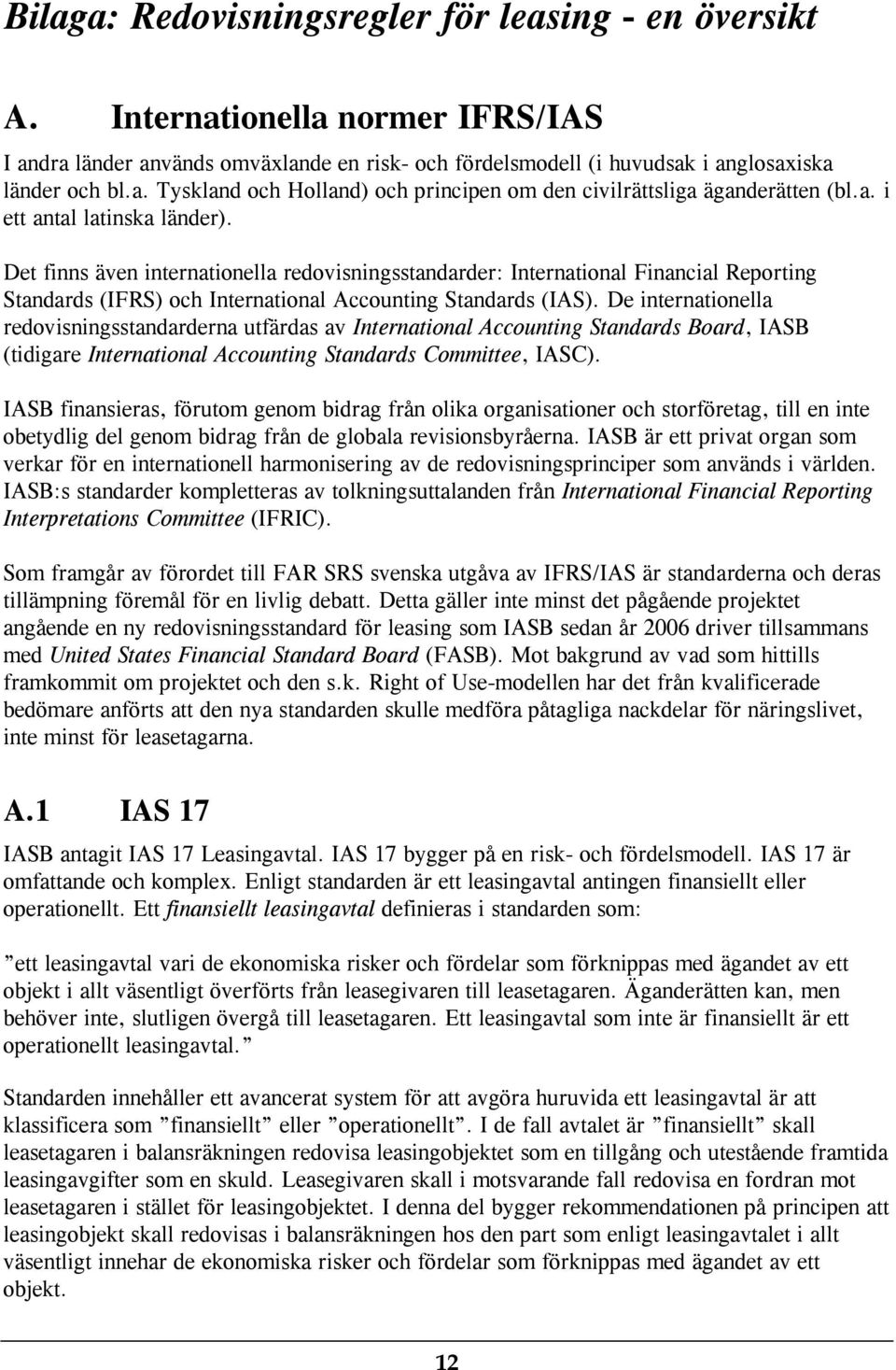 De internationella redovisningsstandarderna utfärdas av International Accounting Standards Board, IASB (tidigare International Accounting Standards Committee, IASC).