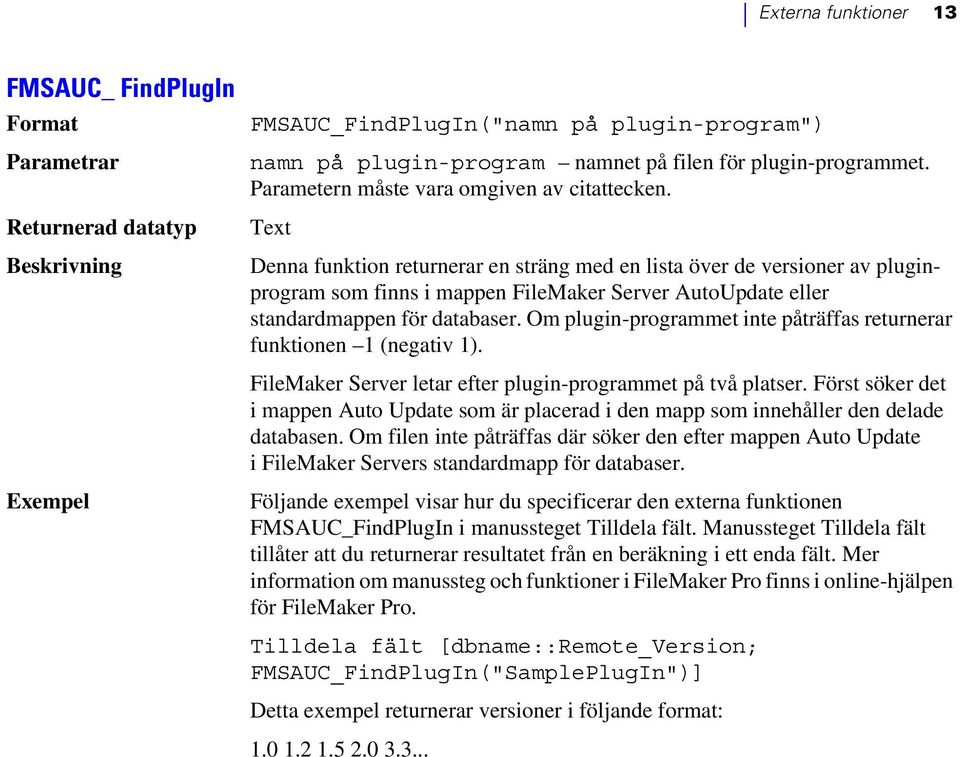 Text Denna funktion returnerar en sträng med en lista över de versioner av pluginprogram som finns i mappen FileMaker Server AutoUpdate eller standardmappen för databaser.