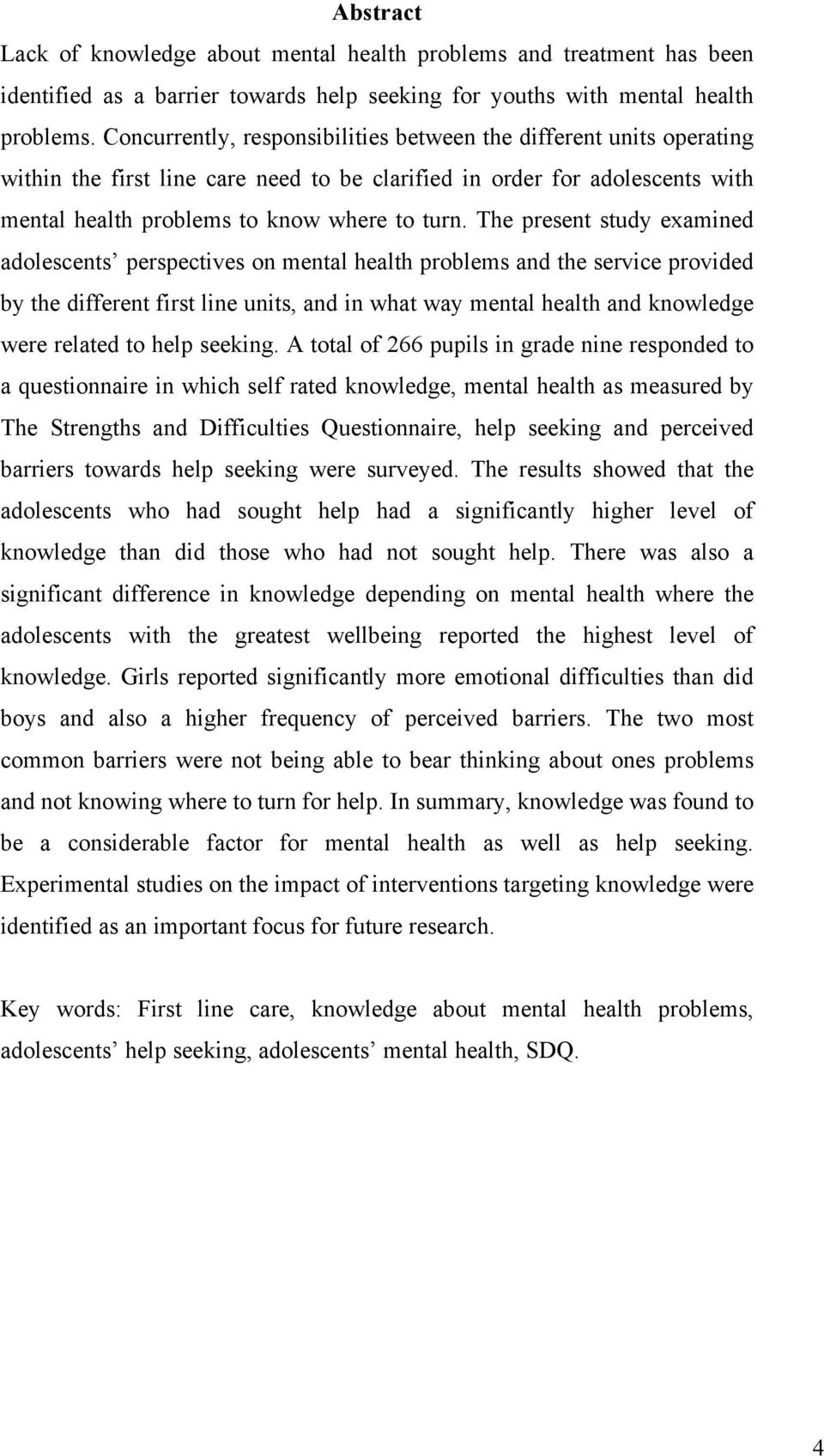 The present study examined adolescents perspectives on mental health problems and the service provided by the different first line units, and in what way mental health and knowledge were related to