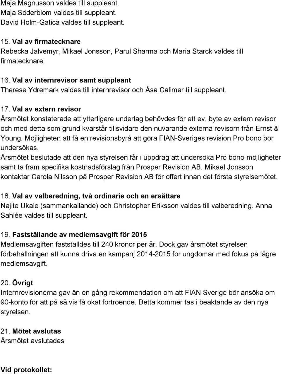 Val av internrevisor samt suppleant Therese Ydremark valdes till internrevisor och Åsa Callmer till suppleant. 17.
