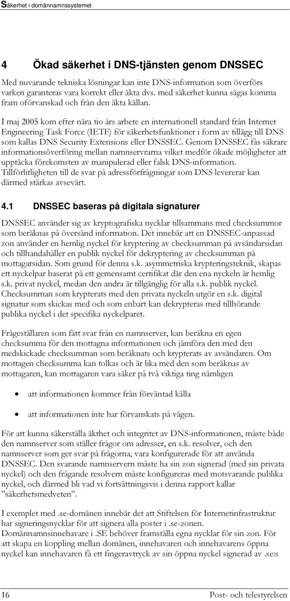 I maj 2005 kom efter nära tio års arbete en internationell standard från Internet Engineering Task Force (IETF) för säkerhetsfunktioner i form av tillägg till DNS som kallas DNS Security Extensions
