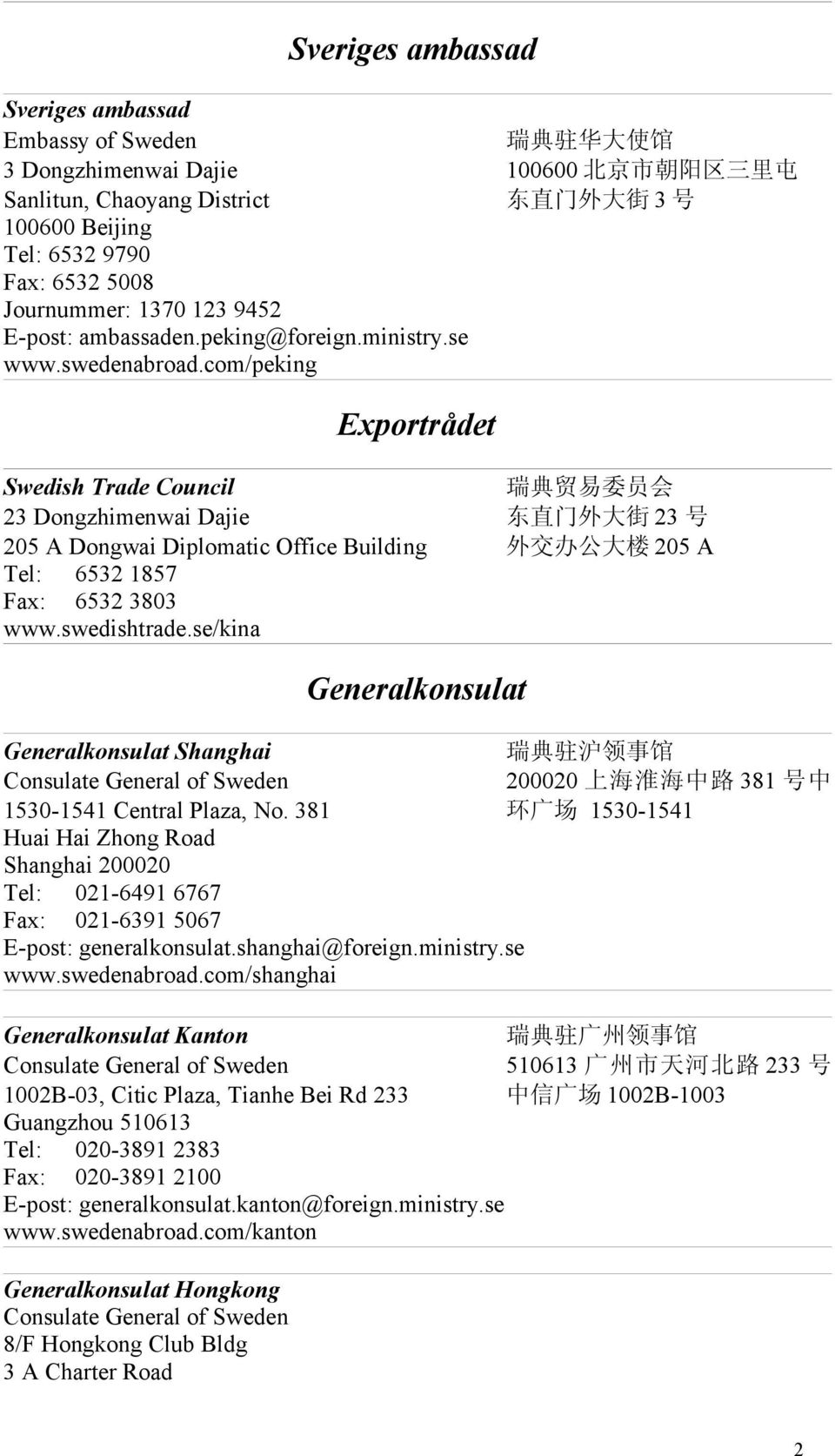 com/peking Exportrådet Swedish Trade Council 瑞 典 贸 易 委 员 会 23 Dongzhimenwai Dajie 东 直 门 外 大 街 23 号 205 A Dongwai Diplomatic Office Building 外 交 办 公 大 楼 205 A Tel: 6532 1857 Fax: 6532 3803 www.