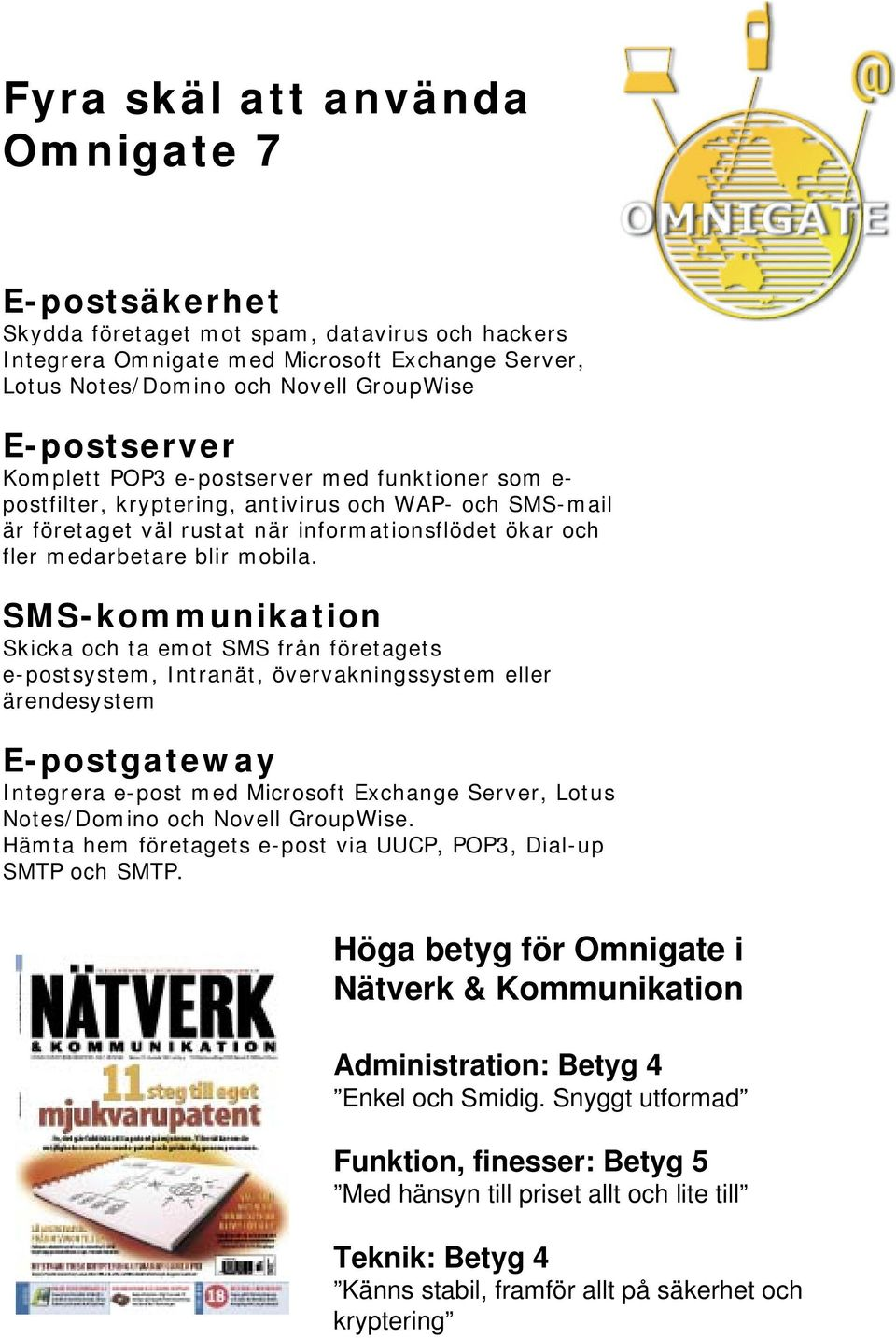 SMS-kommunikation Skicka och ta emot SMS från företagets e-postsystem, Intranät, övervakningssystem eller ärendesystem E-postgateway Integrera e-post med Microsoft Exchange Server, Lotus Notes/Domino