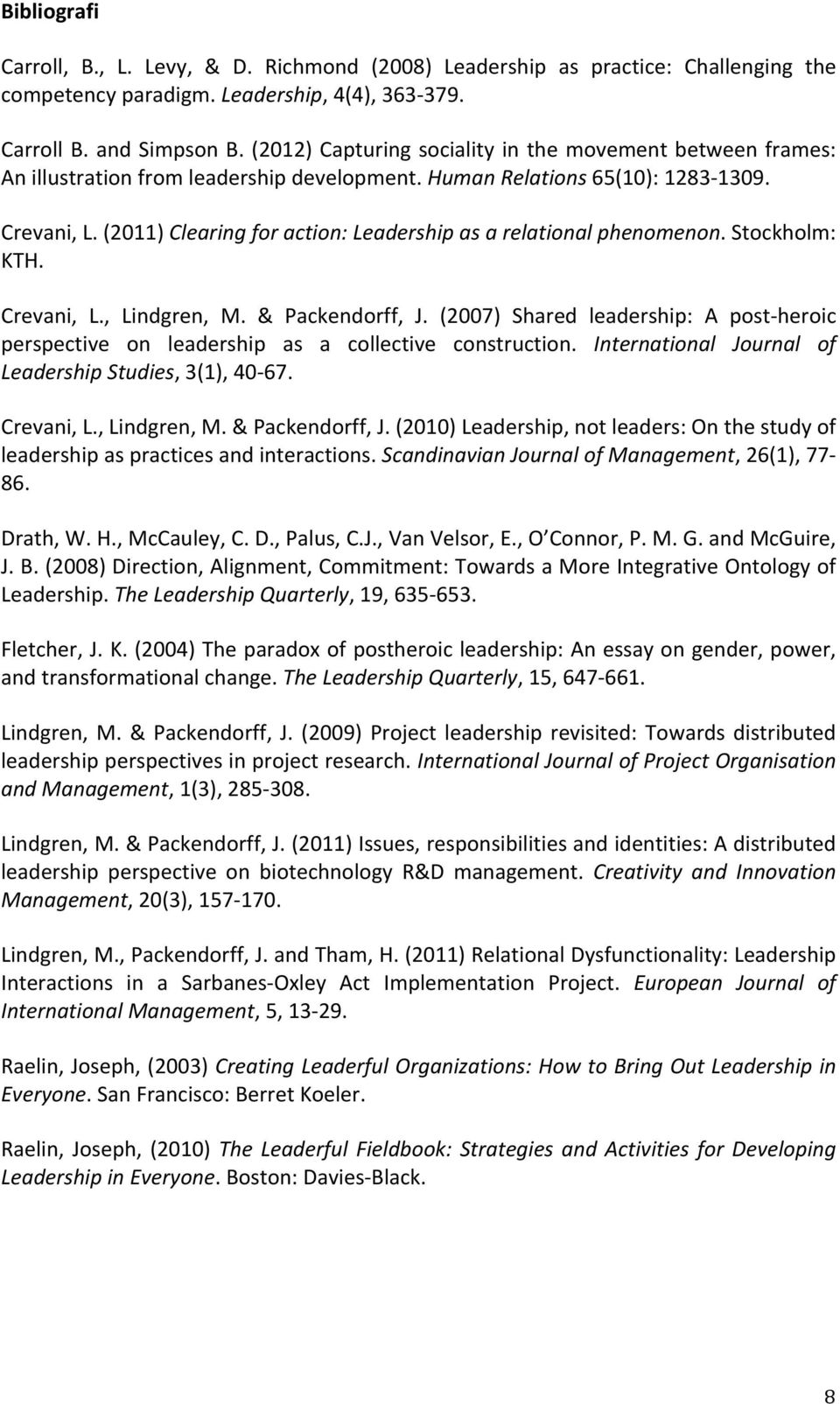 (2011) Clearing for action: Leadership as a relational phenomenon. Stockholm: KTH. Crevani, L., Lindgren, M. & Packendorff, J.