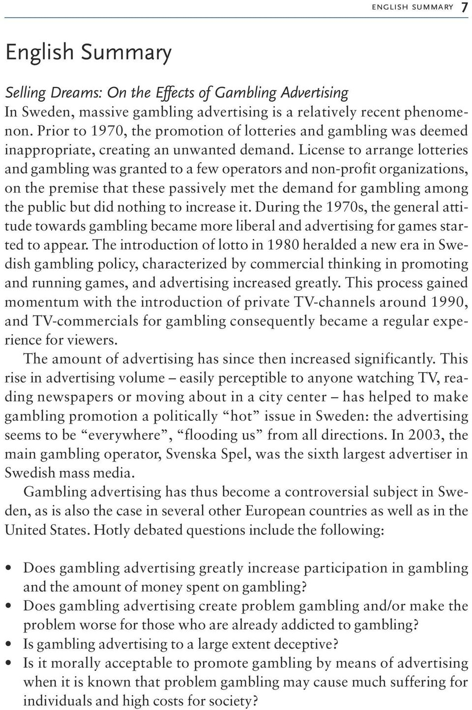 License to arrange lotteries and gambling was granted to a few operators and non-profit organizations, on the premise that these passively met the demand for gambling among the public but did nothing