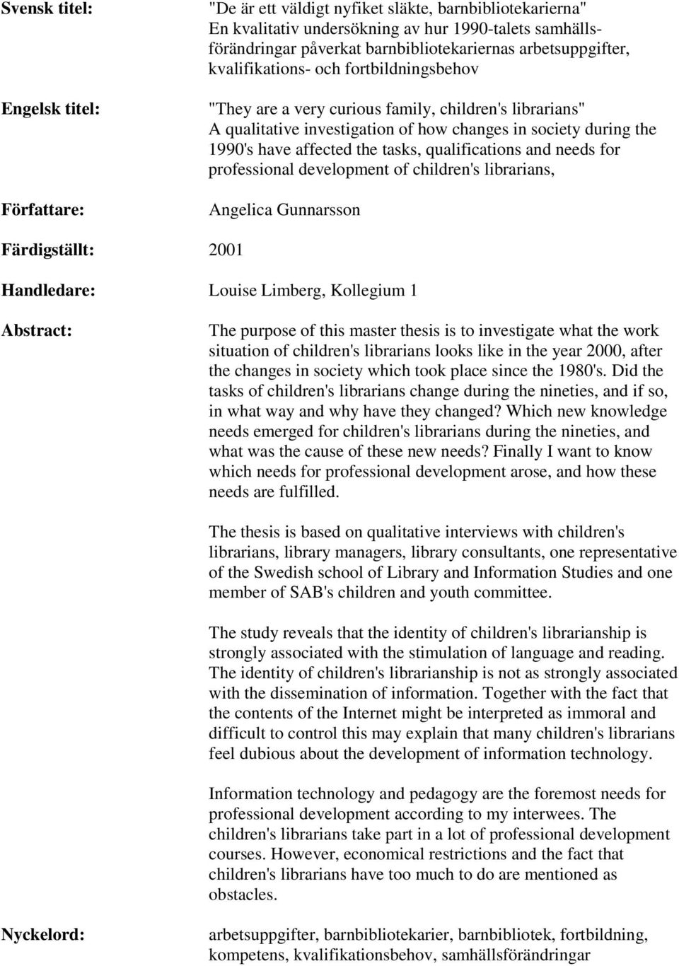the tasks, qualifications and needs for professional development of children's librarians, Angelica Gunnarsson Färdigställt: 2001 Handledare: Louise Limberg, Kollegium 1 Abstract: The purpose of this