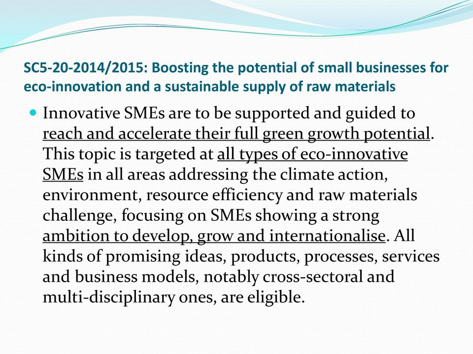 This topic is targeted at all types of eco-innovative SMEs in all areas addressing the climate action, environment, resource efficiency and raw materials
