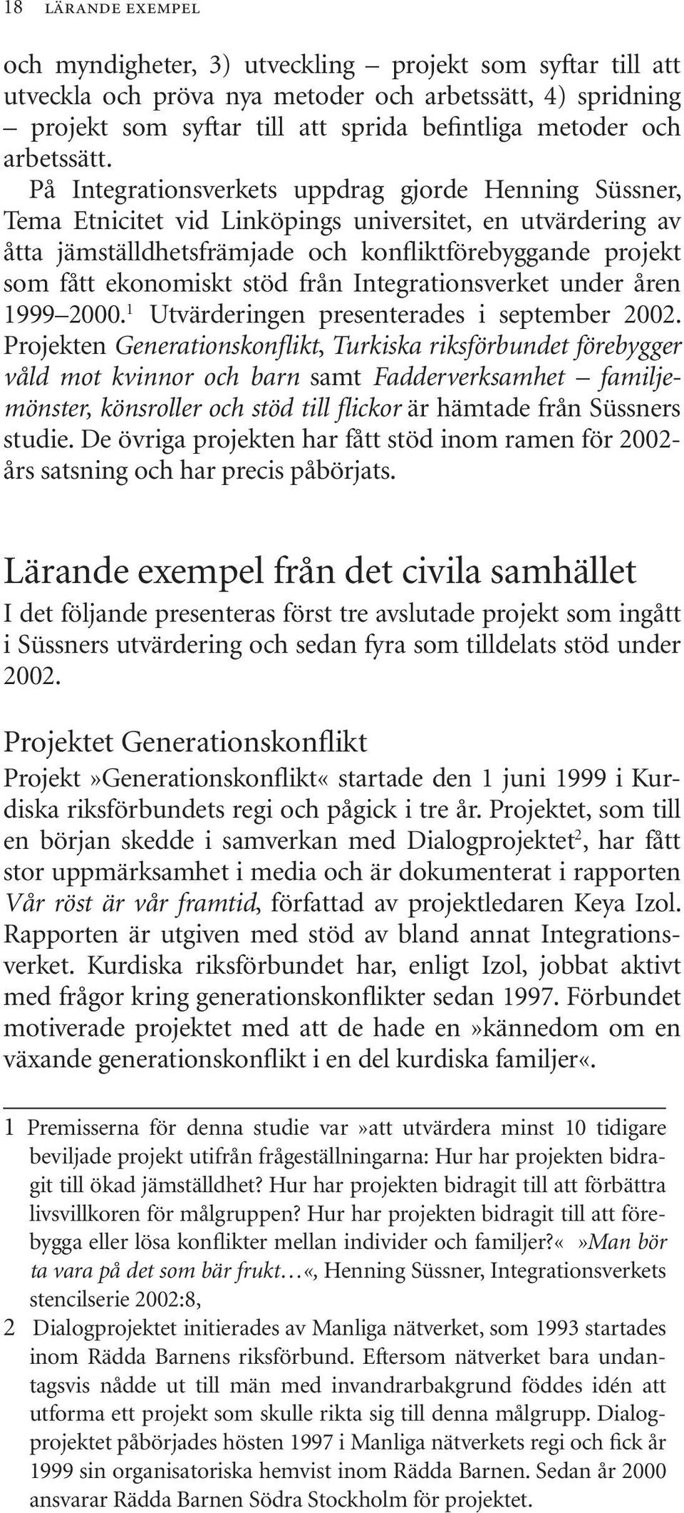 På Integrationsverkets uppdrag gjorde Henning Süssner, Tema Etnicitet vid Linköpings universitet, en utvärdering av åtta jämställdhetsfrämjade och konfliktförebyggande projekt som fått ekonomiskt