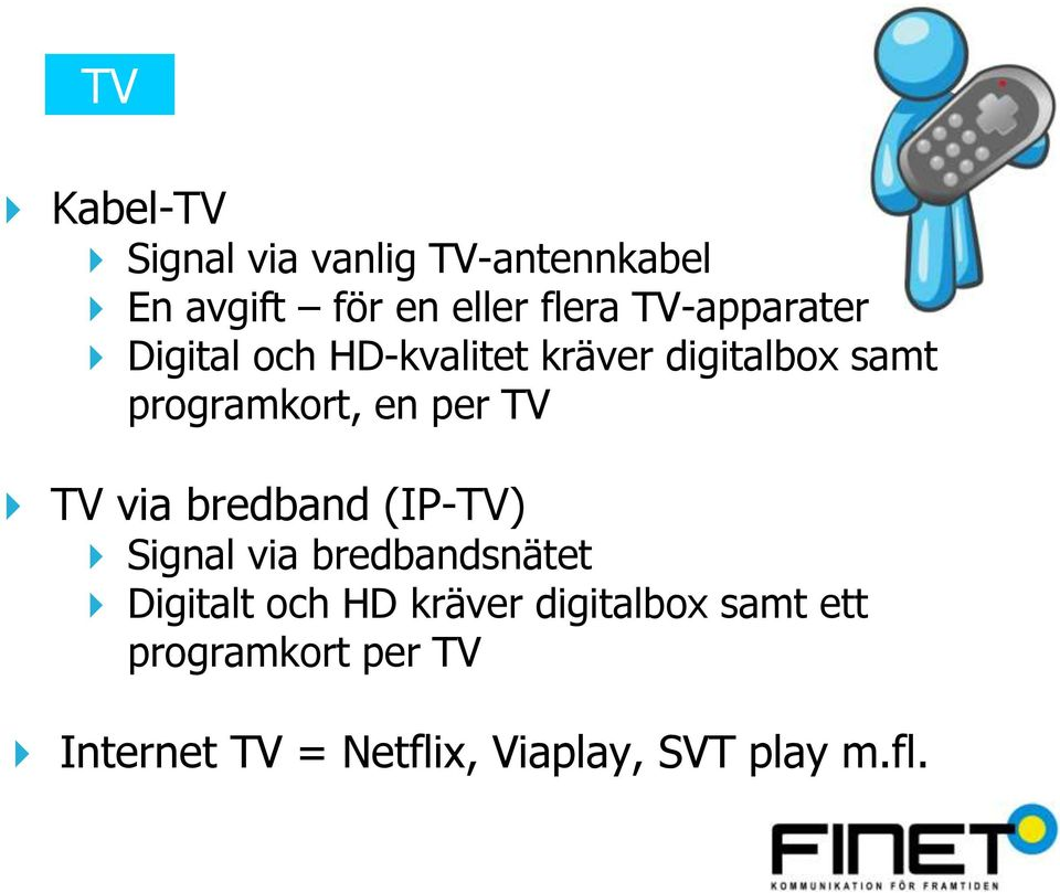 per TV TV via bredband (IP-TV) Signal via bredbandsnätet Digitalt och HD
