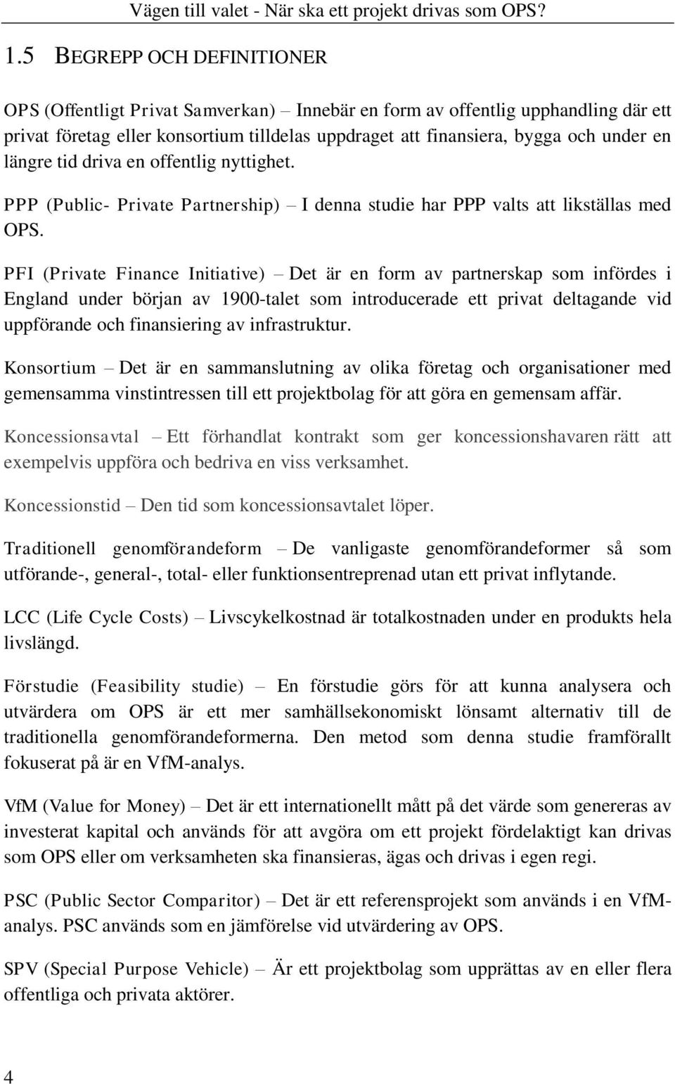 PFI (Private Finance Initiative) Det är en form av partnerskap som infördes i England under början av 1900-talet som introducerade ett privat deltagande vid uppförande och finansiering av