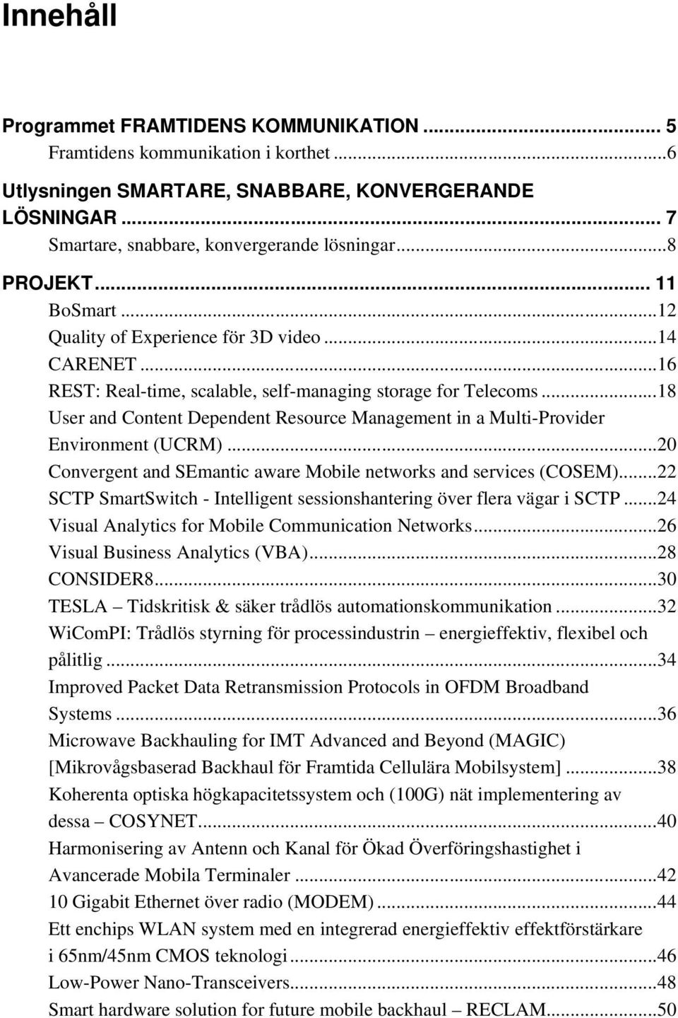 .. 18 User and Content Dependent Resource Management in a Multi-Provider Environment (UCRM)... 20 Convergent and SEmantic aware Mobile networks and services (COSEM).