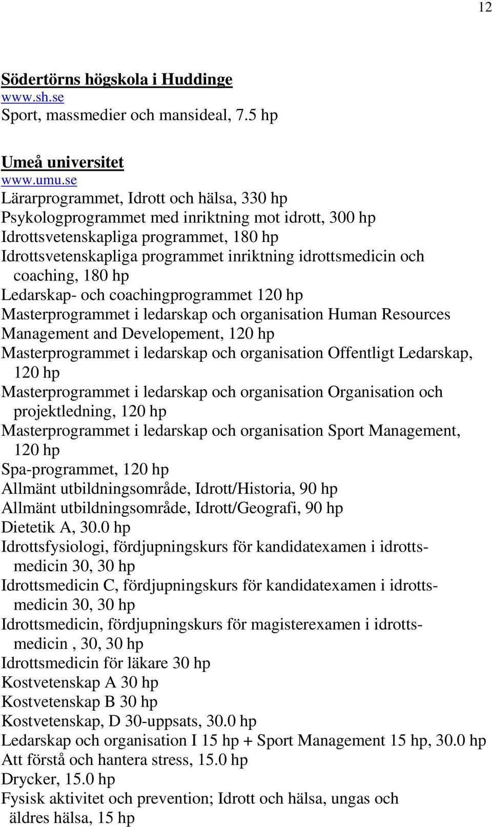 coaching, 180 hp Ledarskap- och coachingprogrammet 120 hp Masterprogrammet i ledarskap och organisation Human Resources Management and Developement, 120 hp Masterprogrammet i ledarskap och