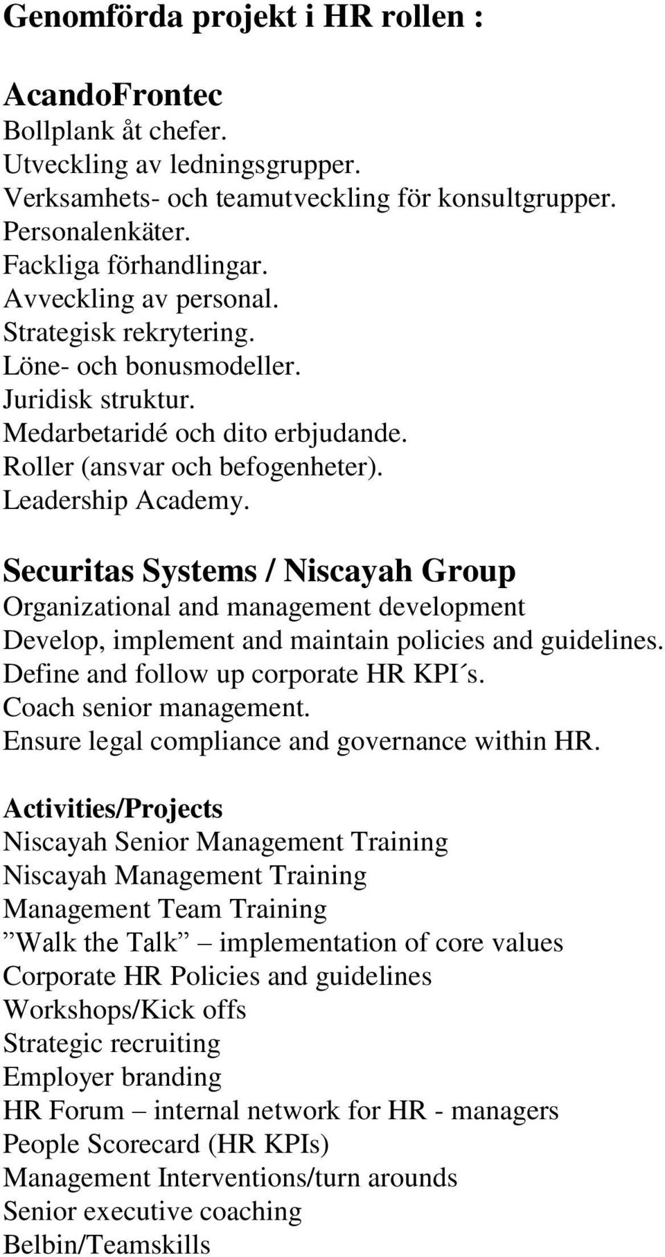 Securitas Systems / Niscayah Group Organizational and management development Develop, implement and maintain policies and guidelines. Define and follow up corporate HR KPI s. Coach senior management.