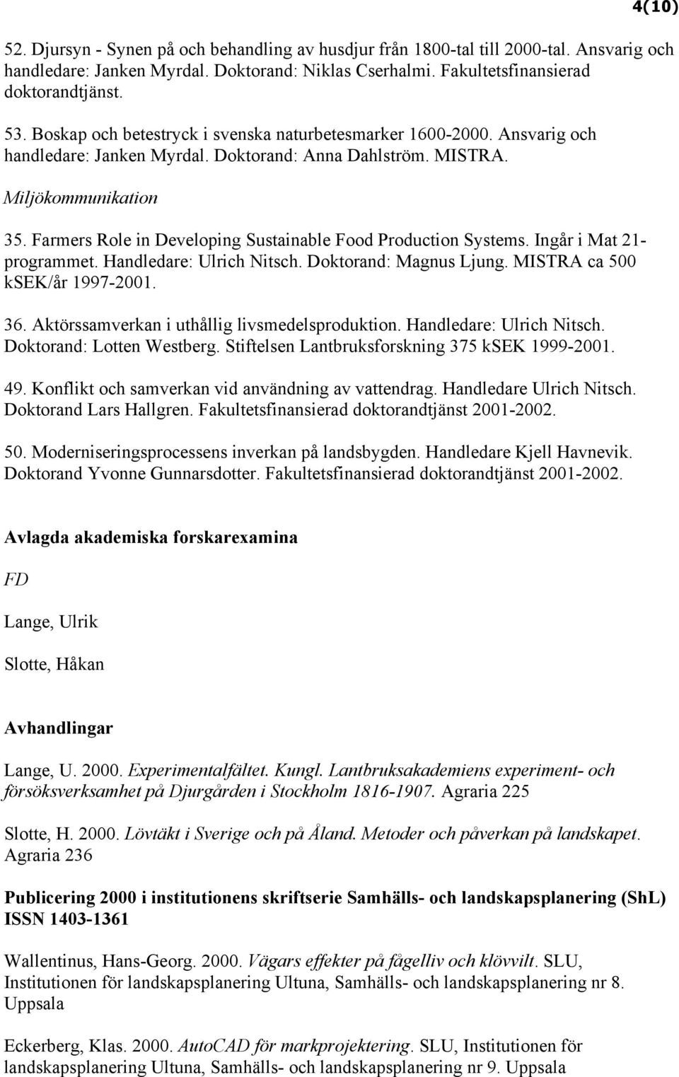 Farmers Role in Developing Sustainable Food Production Systems. Ingår i Mat 21- programmet. Handledare: Ulrich Nitsch. Doktorand: Magnus Ljung. MISTRA ca 500 ksek/år 1997-2001. 36.
