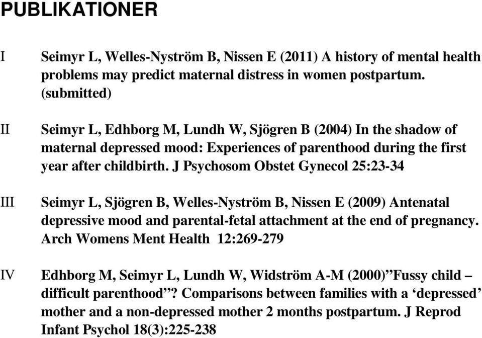 J Psychosom Obstet Gynecol 25:23-34 Seimyr L, Sjögren B, Welles-Nyström B, Nissen E (2009) Antenatal depressive mood and parental-fetal attachment at the end of pregnancy.