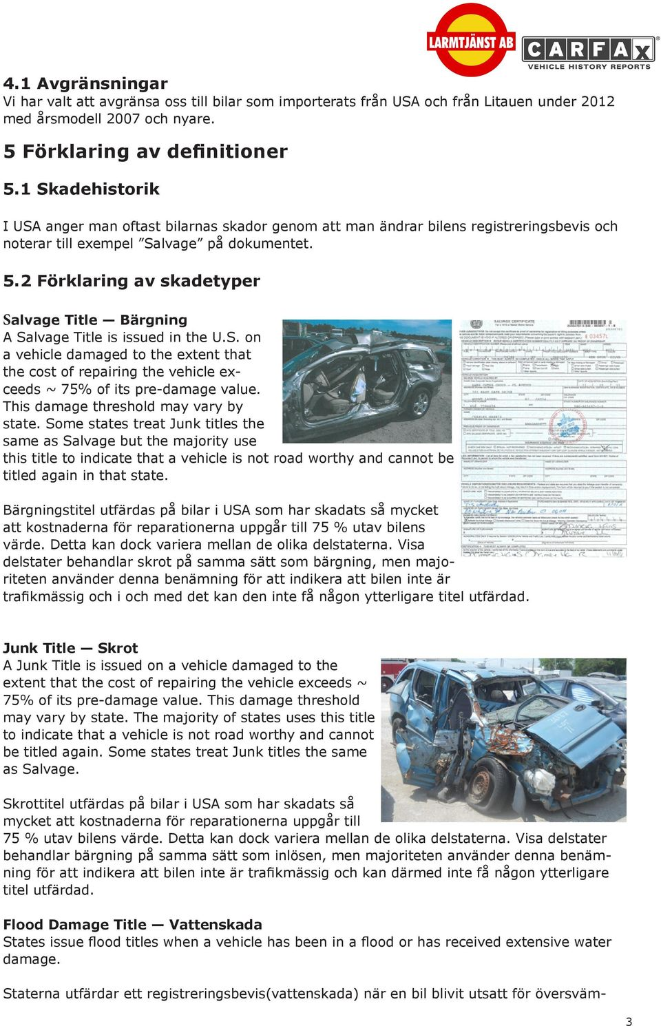2 Förklaring av skadetyper Salvage Title Bärgning A Salvage Title is issued in the U.S. on a vehicle damaged to the extent that the cost of repairing the vehicle exceeds ~ 75% of its pre-damage value.