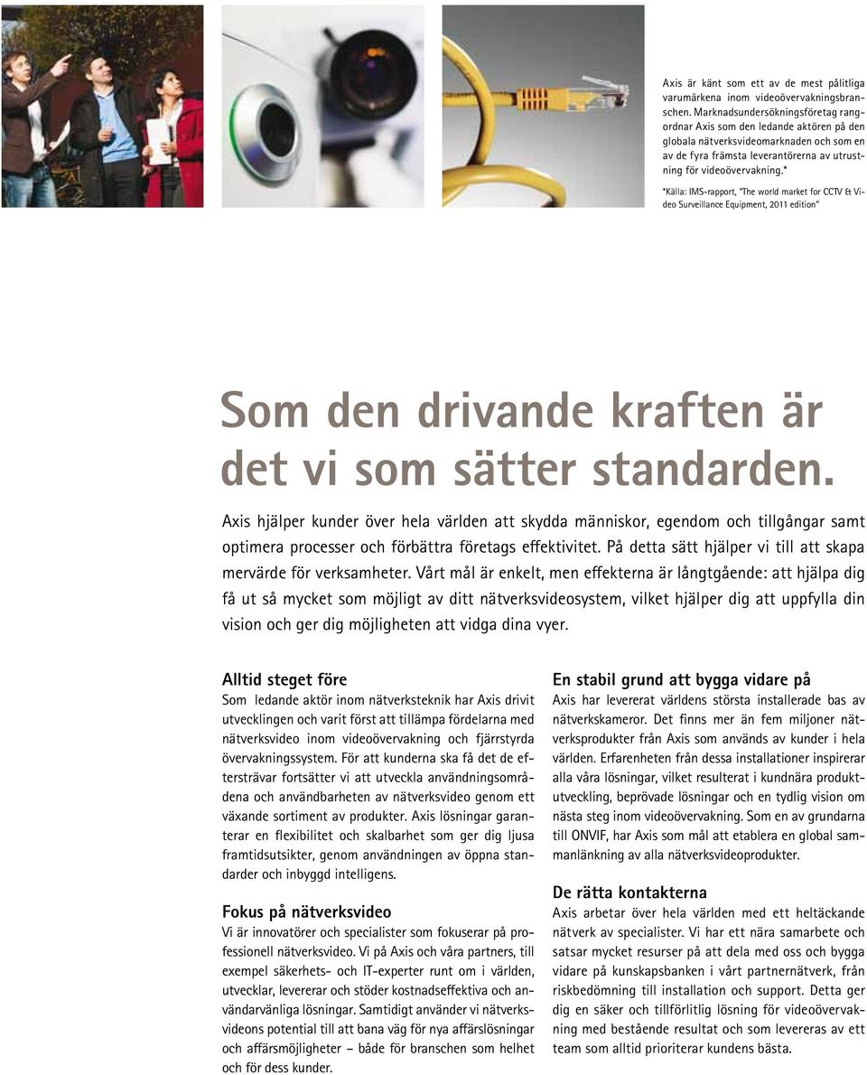 * *Källa: IMS-rapport, The world market for CCTV & Video Surveillance Equipment, 2011 edition Som den drivande kraften är det vi som sätter standarden.