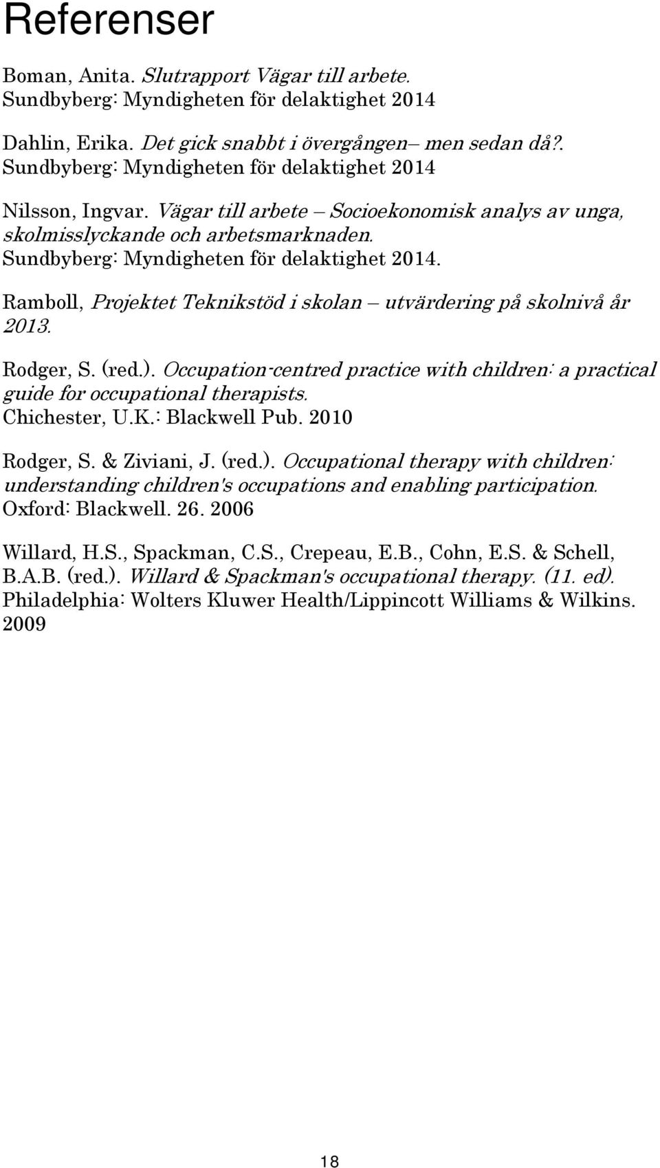 Rodger, S. (red.). Occupation-centred practice with children: a practical guide for occupational therapists. Chichester, U.K.: Blackwell Pub. 2010 Rodger, S. & Ziviani, J. (red.). Occupational therapy with children: understanding children's occupations and enabling participation.