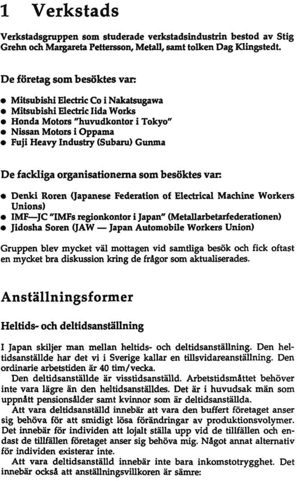 "fackliga organisationerna som besöktes var: Denki Rören (Japanese Federation of Electrical Machine Workers Unions) IMF JC ""IMFs regionkontor i Japan"" (MetaUarbetarf ederationen) Jidosha Sören (JAW"
