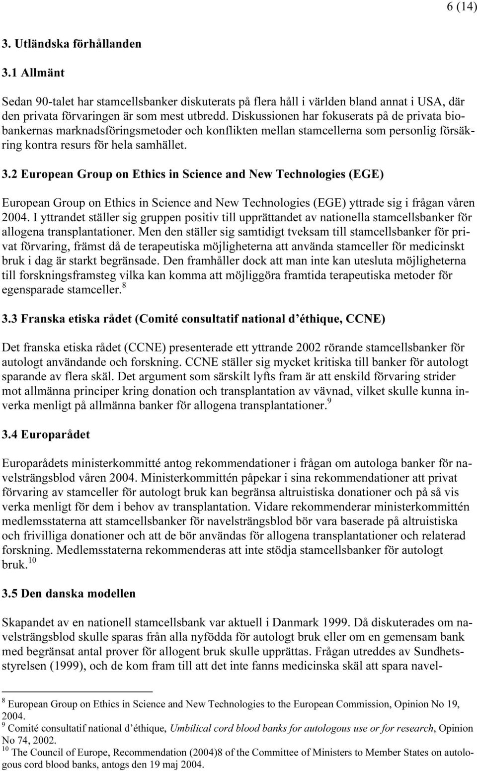 2 European Group on Ethics in Science and New Technologies (EGE) European Group on Ethics in Science and New Technologies (EGE) yttrade sig i frågan våren 2004.