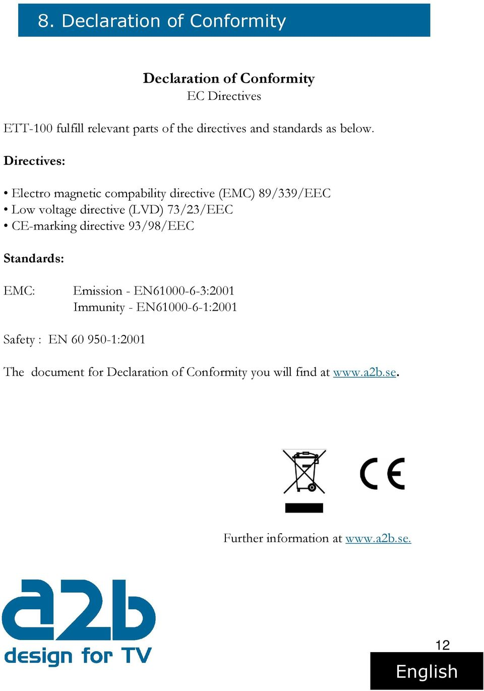 Directives: Electro magnetic compability directive (EMC) 89/339/EEC Low voltage directive (LVD) 73/23/EEC CE-marking