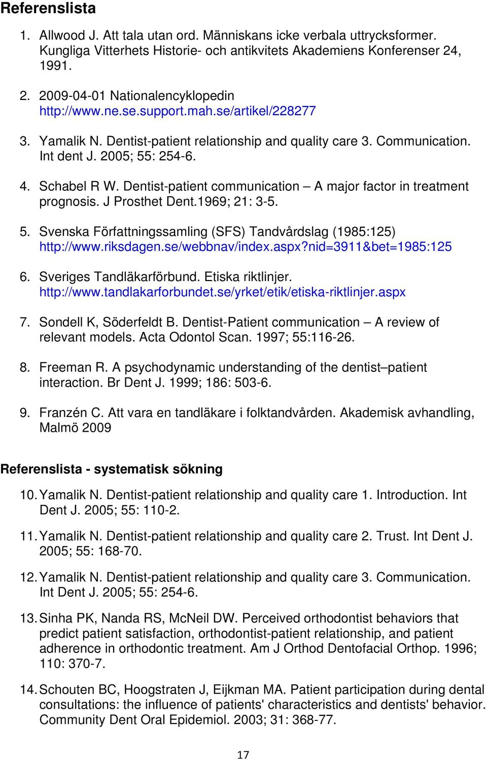 Schabel R W. Dentist-patient communication A major factor in treatment prognosis. J Prosthet Dent.1969; 21: 3-5. 5. Svenska Författningssamling (SFS) Tandvårdslag (1985:125) http://www.riksdagen.
