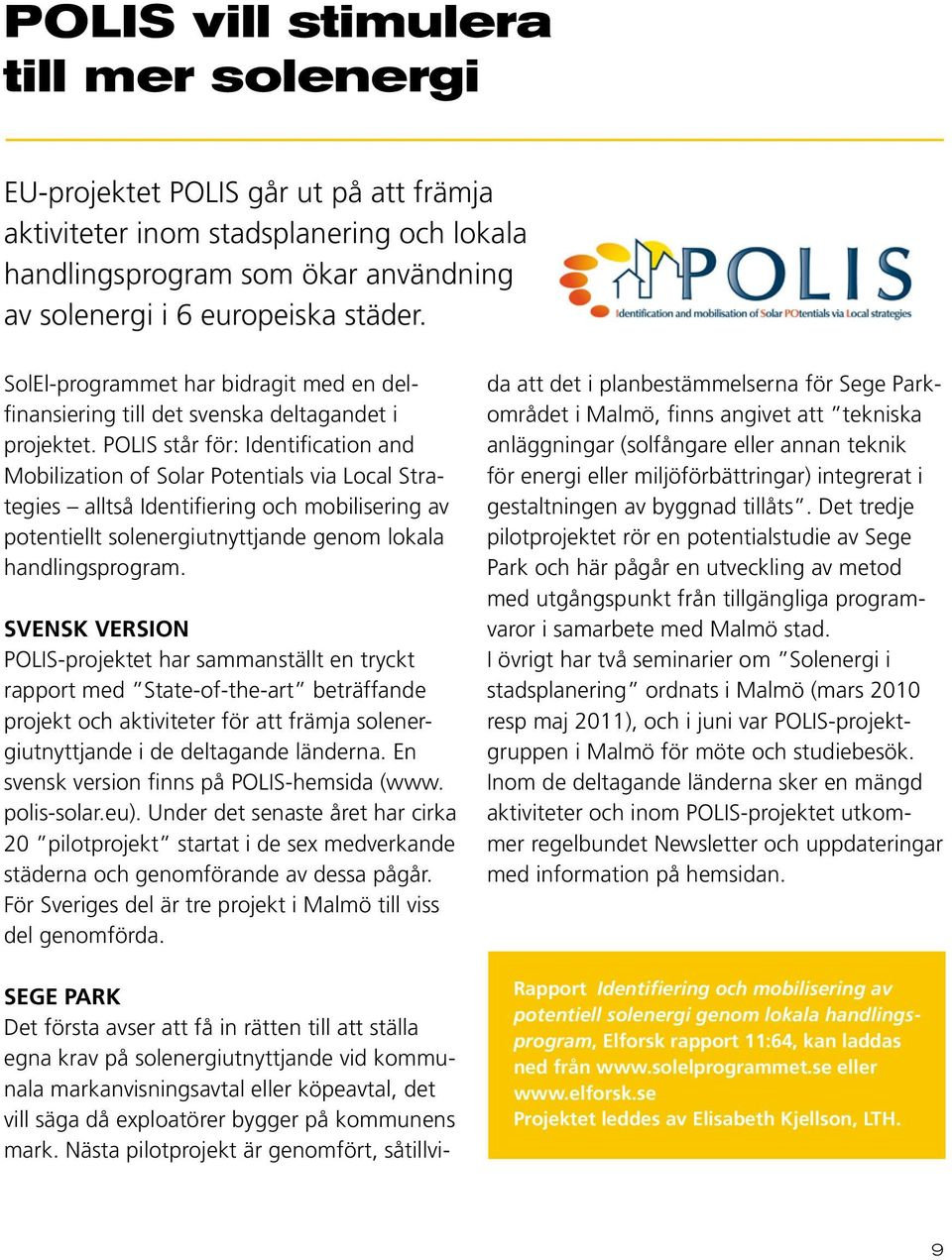 POLIS står för: Identification and Mobilization of Solar Potentials via Local Strategies alltså Identifiering och mobilisering av potentiellt solenergiutnyttjande genom lokala handlingsprogram.