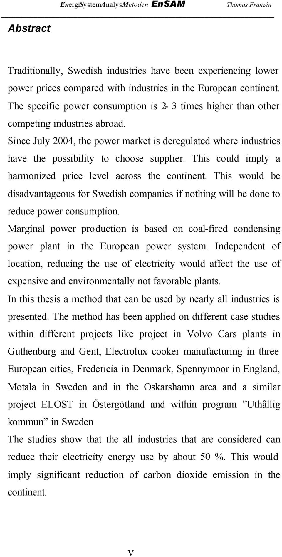 This could imply a harmonized price level across the continent. This would be disadvantageous for Swedish companies if nothing will be done to reduce power consumption.
