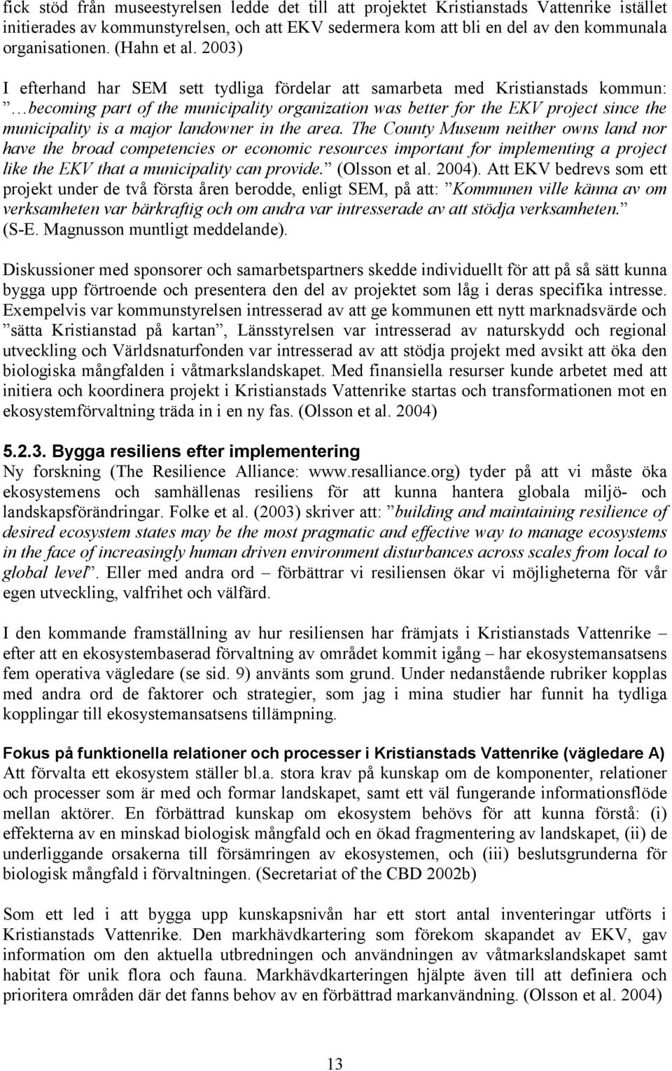 2003) I efterhand har SEM sett tydliga fördelar att samarbeta med Kristianstads kommun: becoming part of the municipality organization was better for the EKV project since the municipality is a major