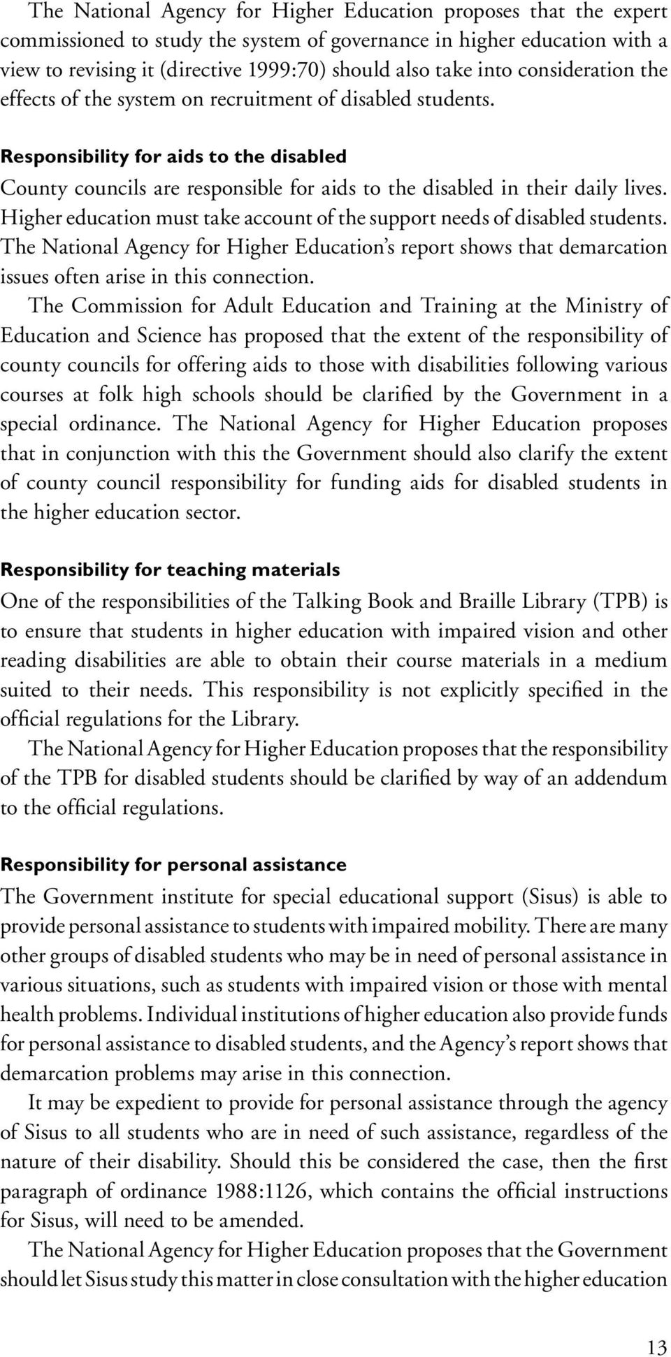 Higher education must take account of the support needs of disabled students. The National Agency for Higher Education s report shows that demarcation issues often arise in this connection.