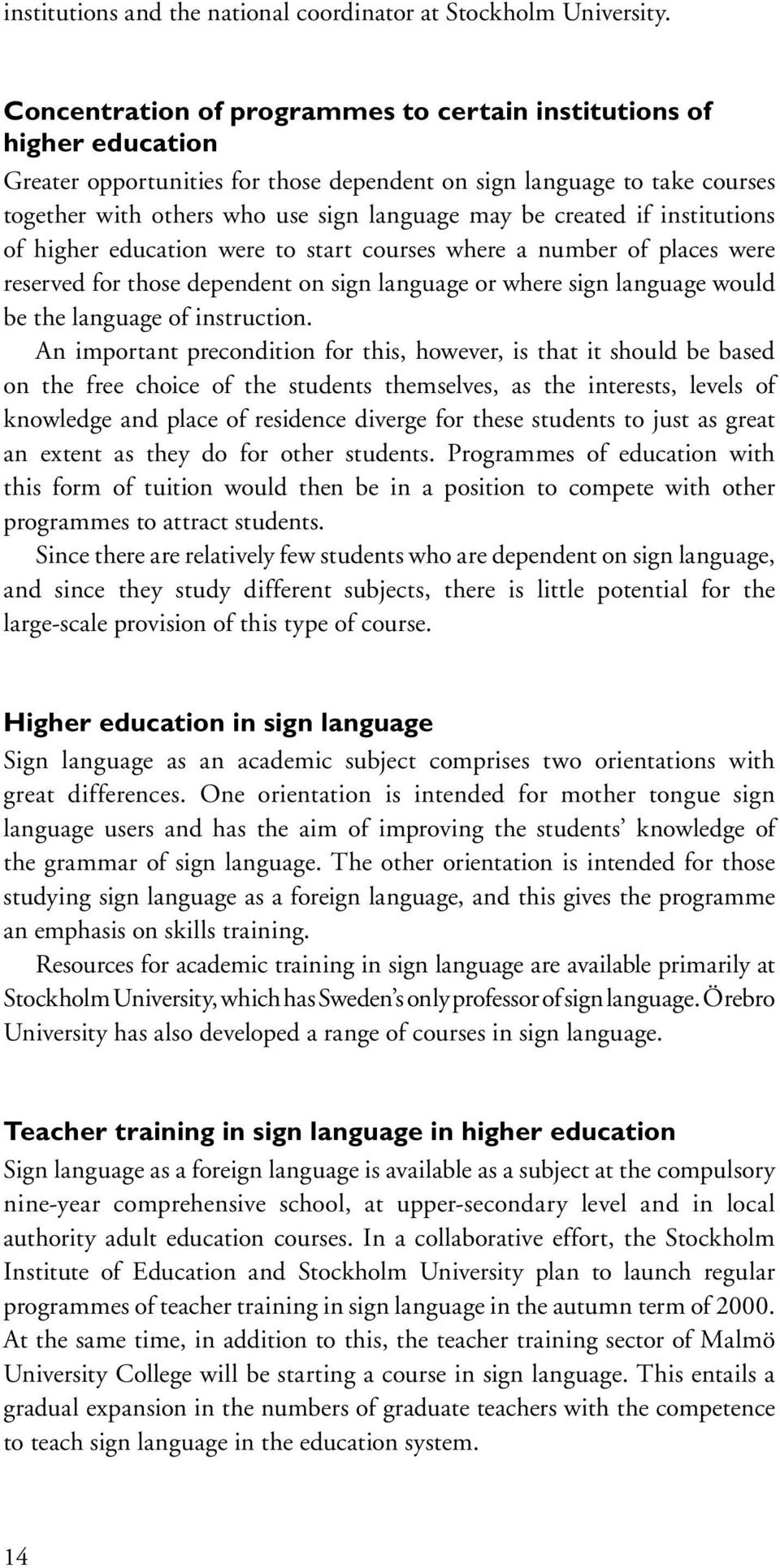 created if institutions of higher education were to start courses where a number of places were reserved for those dependent on sign language or where sign language would be the language of