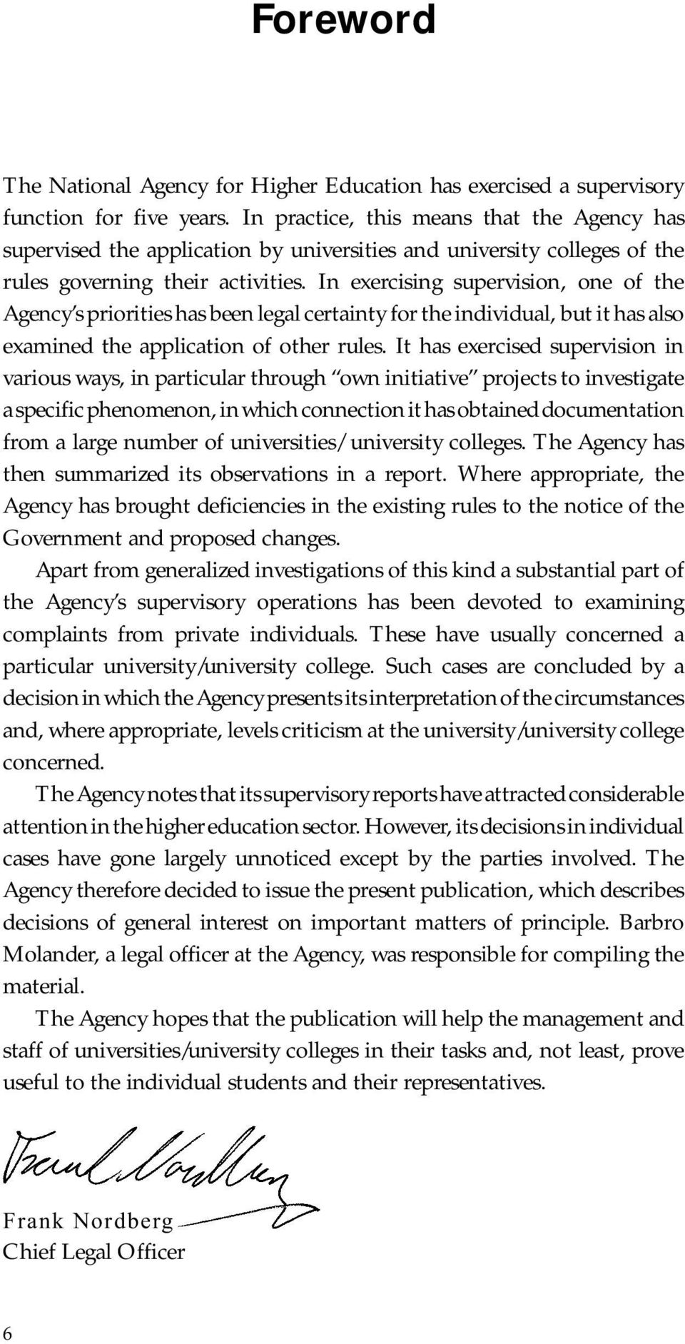 In exercising supervision, one of the Agency s priorities has been legal certainty for the individual, but it has also examined the application of other rules.