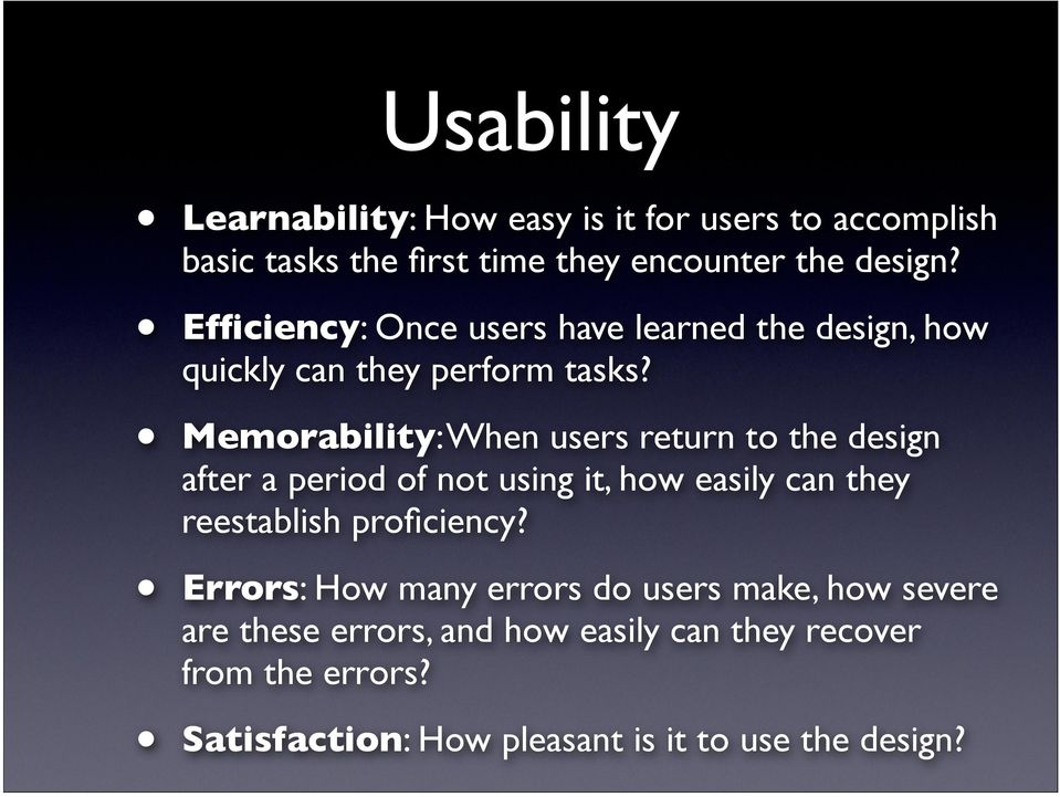 Memorability: When users return to the design after a period of not using it, how easily can they reestablish proficiency?