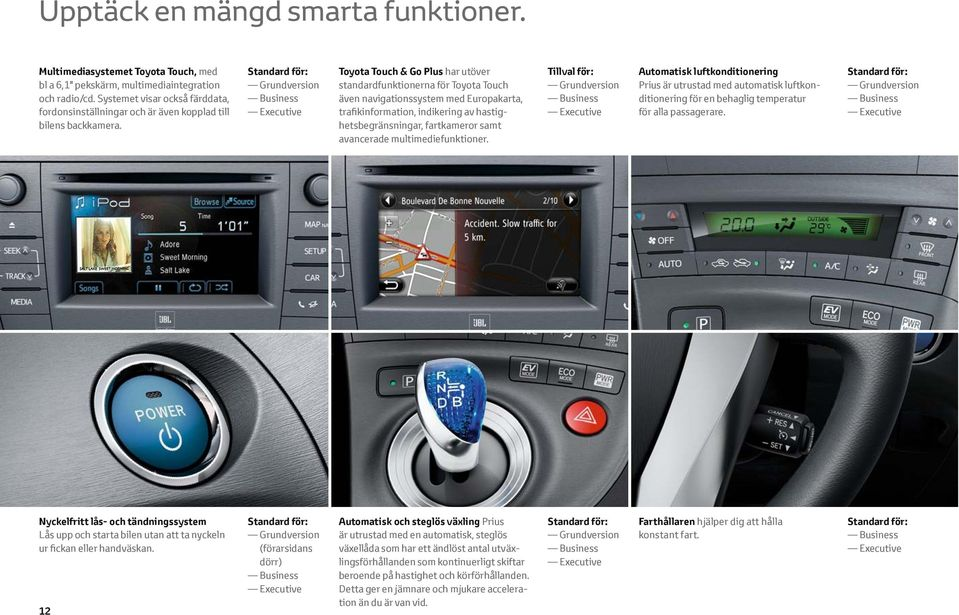 Standard för: Grundversion Business Executive Toyota Touch & Go Plus har utöver standardfunktionerna för Toyota Touch även navigations system med Europakarta, trafikinformation, indikering av